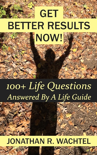 Get Better Results Now!: 100+ Life Questions Answered By A Life Guide, ebook of life answers from life coaching, relationship coaching, career coaching, business coaching, marketing coaching, health coaching, success coaching, law of attraction coaching, and more, in Kew Gardens, Queens, New York City, New York, NY, and over the phone and online all over the world, by Kew Gardens, Queens, New York City, New York, NY life coach, relationship coach, career coach, business coach, marketing coach, health coach, success coach, law of attraction coach, international speaker and best-selling author Jonathan R. Wachtel in Kew Gardens, Queens, New York City, New York, NY