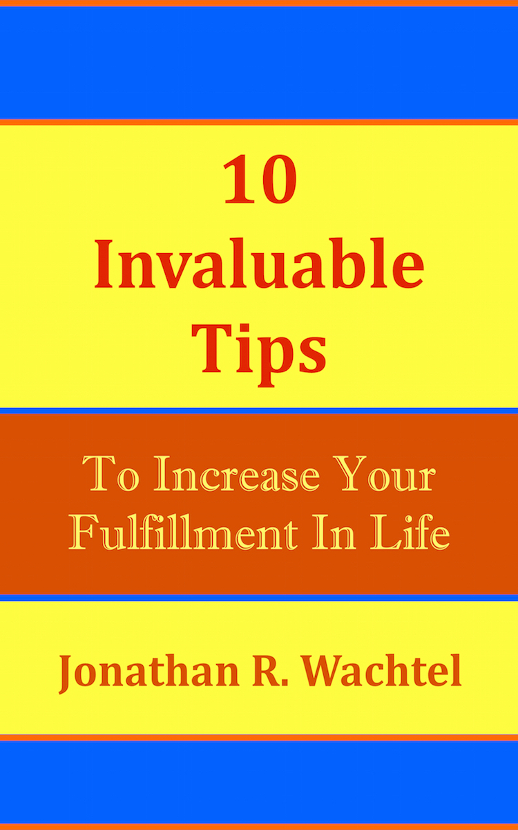 10 Invaluable Tips To Increase Your Fulfillment In Life, powerful book by South Windsor, CT, Hartford County, Connecticut life coach and life consultant, relationship coach and relationship consultant, career coach and career consultant, business coach and business consultant, marketing coach and marketing consultant, SEO expert and SEO consultant, health coach and health consultant, success coach and success consultant, law of attraction coach and law of attraction consultant, international speaker and best-selling author and Kew Gardens, Queens, New York City, New York, NY life coach and life consultant, relationship coach and relationship consultant, career coach and career consultant, business coach and business consultant, marketing coach and marketing consultant, SEO expert and SEO consultant, health coach and health consultant, success coach and success consultant, law of attraction coach and law of attraction consultant, international speaker and best-selling author Jonathan R. Wachtel in South Windsor, CT, Hartford County, Connecticut, CT, Wapping, CT, Windsor, CT, East Windsor, CT, Windsor Locks, CT, Manchester, CT, Vernon, CT, West Hartford, CT, East Hartford, CT, Hartford, CT, Glastonbury, CT, Farmington, CT, Bloomfield, CT, Ellington, CT, Bolton, CT, Somers, CT, Enfield, CT, Suffield, CT, Tolland, CT, Willington, CT, Stafford, CT, Granby, CT, Addison, CT, Wethersfield, CT, Newington, CT, Simsbury, CT, Avon, CT, East Granby, CT, Canton, CT, Marlborough, CT, Rocky Hill, CT, Cromwell, CT, Andover, CT, Coventry, CT, New Britain, CT, Berlin, CT, Kensington, CT, East Hampton, CT, Portland, CT, Middletown, CT, Middlefield, CT, Hebron, CT, Columbia, CT, Mansfield, CT, Colchester, CT, Lebanon, CT, Windham, CT, Chaplin, CT, Hampton, CT, Ashford, CT, Eastford, CT, Union, CT, Hartland, CT, Barkhamsted, CT, Southington, CT, Bristol, CT, Meriden, CT, Cheshire, CT, Durham, CT, Wallingford, CT, Northford, CT, Hamden, CT, Bozrah, CT, Sprague, CT, Lisbon, CT, Salem, CT, East Haddam, CT, Chester, CT, Lyme, CT, Essex, CT, Montville, CT, Norwich, CT, Preston, CT, Ledyard, CT, New London, CT, Lisbon, CT, Plainfield, CT, Brooklyn, CT, Pomfret, CT, Woodstock, CT, Putnam, CT, Killingly, CT, Sterling, CT, North Stonington, CT, Stonington, CT, East Lyme, CT, Old Lyme, CT, Old Saybrook, CT, Madison, CT, Guilford, CT, North Branford, CT, Branford, CT, New Haven, CT, West Haven, CT, Wolcott, CT, Waterbury, CT, Naugatuck, CT, Middlebury, CT, Woodbury, CT, Watertown, CT, Thomaston, CT, Burlington, CT, Harwinton, CT, Torrington, CT,  New Hartford, CT, Winchester, CT, Colebrook, CT, Norfolk, CT, Goshen, CT, Litchfield, CT, Morris, CT, Bethlehem, CT, Southbury, CT, Cornwall, CT, Warren, CT, Canaan, CT, North Canaan, CT, Salisbury, CT, Sharon, CT, Kent, CT, Roxbury, CT, New Milford, CT, Brookfield, CT, Fairfield, CT, Newtown, CT, Monroe, CT, Shelton, CT, Milford, CT, Trumbull, CT, Bridgeport, CT, Bethel, CT, Redding, CT, Danbury, CT, New Fairfield, CT, Ridgefield, CT, Wilton, CT, Westport, CT, Norwalk, CT, New Canaan, CT, Darien, CT, Stamford, CT, Greenwich, CT, Agawam, MA, East Longmeadow, MA, Springfield, MA, Southwick, MA, Granville, MA, Tolland, MA, Westfield, MA, Chicopee, MA, Wilbraham, MA, Ludlow, MA, Monson, MA, Wales, MA, Holland, MA, Brimfield, MA, Palmer, MA, Ludlow, MA, Holyoke, MA, Russell, MA, Blandford, MA, formerly in Kew Gardens, Queens, New York City, New York, NY, near the Upper East Side of Manhattan, near Chelsea, NY, near Westchester, NY, near the Hamptons, on Long Island, NY, serving South Windsor, CT, Hartford County, Connecticut, CT, Wapping, CT, Windsor, CT, East Windsor, CT, Windsor Locks, CT, Manchester, CT, Vernon, CT, West Hartford, CT, East Hartford, CT, Hartford, CT, Glastonbury, CT, Farmington, CT, Bloomfield, CT, Ellington, CT, Bolton, CT, Somers, CT, Enfield, CT, Suffield, CT, Tolland, CT, Willington, CT, Stafford, CT, Granby, CT, Addison, CT, Wethersfield, CT, Newington, CT, Simsbury, CT, Avon, CT, East Granby, CT, Canton, CT, Marlborough, CT, Rocky Hill, CT, Cromwell, CT, Andover, CT, Coventry, CT, New Britain, CT, Berlin, CT, Kensington, CT, East Hampton, CT, Portland, CT, Middletown, CT, Middlefield, CT, Hebron, CT, Columbia, CT, Mansfield, CT, Colchester, CT, Lebanon, CT, Windham, CT, Chaplin, CT, Hampton, CT, Ashford, CT, Eastford, CT, Union, CT, Hartland, CT, Barkhamsted, CT, Southington, CT, Bristol, CT, Meriden, CT, Cheshire, CT, Durham, CT, Wallingford, CT, Northford, CT, Hamden, CT, Bozrah, CT, Sprague, CT, Lisbon, CT, Salem, CT, East Haddam, CT, Chester, CT, Lyme, CT, Essex, CT, Montville, CT, Norwich, CT, Preston, CT, Ledyard, CT, New London, CT, Lisbon, CT, Plainfield, CT, Brooklyn, CT, Pomfret, CT, Woodstock, CT, Putnam, CT, Killingly, CT, Sterling, CT, North Stonington, CT, Stonington, CT, East Lyme, CT, Old Lyme, CT, Old Saybrook, CT, Madison, CT, Guilford, CT, North Branford, CT, Branford, CT, New Haven, CT, West Haven, CT, Wolcott, CT, Waterbury, CT, Naugatuck, CT, Middlebury, CT, Woodbury, CT, Watertown, CT, Thomaston, CT, Burlington, CT, Harwinton, CT, Torrington, CT,  New Hartford, CT, Winchester, CT, Colebrook, CT, Norfolk, CT, Goshen, CT, Litchfield, CT, Morris, CT, Bethlehem, CT, Southbury, CT, Cornwall, CT, Warren, CT, Canaan, CT, North Canaan, CT, Salisbury, CT, Sharon, CT, Kent, CT, Roxbury, CT, New Milford, CT, Brookfield, CT, Fairfield, CT, Newtown, CT, Monroe, CT, Shelton, CT, Milford, CT, Trumbull, CT, Bridgeport, CT, Bethel, CT, Redding, CT, Danbury, CT, New Fairfield, CT, Ridgefield, CT, Wilton, CT, Westport, CT, Norwalk, CT, New Canaan, CT, Darien, CT, Stamford, CT, Greenwich, CT, Agawam, MA, East Longmeadow, MA, Springfield, MA, Southwick, MA, Granville, MA, Tolland, MA, Westfield, MA, Chicopee, MA, Wilbraham, MA, Ludlow, MA, Monson, MA, Wales, MA, Holland, MA, Brimfield, MA, Palmer, MA, Ludlow, MA, Holyoke, MA, Russell, MA, Blandford, MA, and also Kew Gardens, NY, Forest Hills, NY, Forest Hills Gardens, NY, Kew Garden Hills, NY, all of Queens, NY, Brooklyn, NY, Manhattan, NY, Nassau County, Long Island, NY, Suffolk County, Long Island, NY, Staten Island, the Bronx, all of New York State, Connecticut, Massachusetts, and surrounding areas, and everywhere over the phone and online, who offers life coaching and life consulting, relationship coaching and relationship consulting, career coaching and career consulting, business coaching and business consulting, marketing coaching and marketing consulting, SEO expertise and SEO consulting, health coaching and health consulting, success coaching and success consulting, law of attraction coaching and law of attraction consulting, and more in South Windsor, CT, Hartford County, Connecticut, CT, Wapping, CT, Windsor, CT, East Windsor, CT, Windsor Locks, CT, Manchester, CT, Vernon, CT, West Hartford, CT, East Hartford, CT, Hartford, CT, Glastonbury, CT, Farmington, CT, Bloomfield, CT, Ellington, CT, Bolton, CT, Somers, CT, Enfield, CT, Suffield, CT, Tolland, CT, Willington, CT, Stafford, CT, Granby, CT, Addison, CT, Wethersfield, CT, Newington, CT, Simsbury, CT, Avon, CT, East Granby, CT, Canton, CT, Marlborough, CT, Rocky Hill, CT, Cromwell, CT, Andover, CT, Coventry, CT, New Britain, CT, Berlin, CT, Kensington, CT, East Hampton, CT, Portland, CT, Middletown, CT, Middlefield, CT, Hebron, CT, Columbia, CT, Mansfield, CT, Colchester, CT, Lebanon, CT, Windham, CT, Chaplin, CT, Hampton, CT, Ashford, CT, Eastford, CT, Union, CT, Hartland, CT, Barkhamsted, CT, Southington, CT, Bristol, CT, Meriden, CT, Cheshire, CT, Durham, CT, Wallingford, CT, Northford, CT, Hamden, CT, Bozrah, CT, Sprague, CT, Lisbon, CT, Salem, CT, East Haddam, CT, Chester, CT, Lyme, CT, Essex, CT, Montville, CT, Norwich, CT, Preston, CT, Ledyard, CT, New London, CT, Lisbon, CT, Plainfield, CT, Brooklyn, CT, Pomfret, CT, Woodstock, CT, Putnam, CT, Killingly, CT, Sterling, CT, North Stonington, CT, Stonington, CT, East Lyme, CT, Old Lyme, CT, Old Saybrook, CT, Madison, CT, Guilford, CT, North Branford, CT, Branford, CT, New Haven, CT, West Haven, CT, Wolcott, CT, Waterbury, CT, Naugatuck, CT, Middlebury, CT, Woodbury, CT, Watertown, CT, Thomaston, CT, Burlington, CT, Harwinton, CT, Torrington, CT,  New Hartford, CT, Winchester, CT, Colebrook, CT, Norfolk, CT, Goshen, CT, Litchfield, CT, Morris, CT, Bethlehem, CT, Southbury, CT, Cornwall, CT, Warren, CT, Canaan, CT, North Canaan, CT, Salisbury, CT, Sharon, CT, Kent, CT, Roxbury, CT, New Milford, CT, Brookfield, CT, Fairfield, CT, Newtown, CT, Monroe, CT, Shelton, CT, Milford, CT, Trumbull, CT, Bridgeport, CT, Bethel, CT, Redding, CT, Danbury, CT, New Fairfield, CT, Ridgefield, CT, Wilton, CT, Westport, CT, Norwalk, CT, New Canaan, CT, Darien, CT, Stamford, CT, Greenwich, CT, Agawam, MA, East Longmeadow, MA, Springfield, MA, Southwick, MA, Granville, MA, Tolland, MA, Westfield, MA, Chicopee, MA, Wilbraham, MA, Ludlow, MA, Monson, MA, Wales, MA, Holland, MA, Brimfield, MA, Palmer, MA, Ludlow, MA, Holyoke, MA, Russell, MA, Blandford, MA, or in Kew Gardens, Queens, New York City, New York, NY, near the Upper East Side of Manhattan, near Chelsea, NY, near Westchester, NY, near the Hamptons, on Long Island, NY, serving South Windsor, CT, Hartford County, Connecticut, CT, Wapping, CT, Windsor, CT, East Windsor, CT, Windsor Locks, CT, Manchester, CT, Vernon, CT, West Hartford, CT, East Hartford, CT, Hartford, CT, Glastonbury, CT, Farmington, CT, Bloomfield, CT, Ellington, CT, Bolton, CT, Somers, CT, Enfield, CT, Suffield, CT, Tolland, CT, Willington, CT, Stafford, CT, Granby, CT, Addison, CT, Wethersfield, CT, Newington, CT, Simsbury, CT, Avon, CT, East Granby, CT, Canton, CT, Marlborough, CT, Rocky Hill, CT, Cromwell, CT, Andover, CT, Coventry, CT, New Britain, CT, Berlin, CT, Kensington, CT, East Hampton, CT, Portland, CT, Middletown, CT, Middlefield, CT, Hebron, CT, Columbia, CT, Mansfield, CT, Colchester, CT, Lebanon, CT, Windham, CT, Chaplin, CT, Hampton, CT, Ashford, CT, Eastford, CT, Union, CT, Hartland, CT, Barkhamsted, CT, Southington, CT, Bristol, CT, Meriden, CT, Cheshire, CT, Durham, CT, Wallingford, CT, Northford, CT, Hamden, CT, Bozrah, CT, Sprague, CT, Lisbon, CT, Salem, CT, East Haddam, CT, Chester, CT, Lyme, CT, Essex, CT, Montville, CT, Norwich, CT, Preston, CT, Ledyard, CT, New London, CT, Lisbon, CT, Plainfield, CT, Brooklyn, CT, Pomfret, CT, Woodstock, CT, Putnam, CT, Killingly, CT, Sterling, CT, North Stonington, CT, Stonington, CT, East Lyme, CT, Old Lyme, CT, Old Saybrook, CT, Madison, CT, Guilford, CT, North Branford, CT, Branford, CT, New Haven, CT, West Haven, CT, Wolcott, CT, Waterbury, CT, Naugatuck, CT, Middlebury, CT, Woodbury, CT, Watertown, CT, Thomaston, CT, Burlington, CT, Harwinton, CT, Torrington, CT,  New Hartford, CT, Winchester, CT, Colebrook, CT, Norfolk, CT, Goshen, CT, Litchfield, CT, Morris, CT, Bethlehem, CT, Southbury, CT, Cornwall, CT, Warren, CT, Canaan, CT, North Canaan, CT, Salisbury, CT, Sharon, CT, Kent, CT, Roxbury, CT, New Milford, CT, Brookfield, CT, Fairfield, CT, Newtown, CT, Monroe, CT, Shelton, CT, Milford, CT, Trumbull, CT, Bridgeport, CT, Bethel, CT, Redding, CT, Danbury, CT, New Fairfield, CT, Ridgefield, CT, Wilton, CT, Westport, CT, Norwalk, CT, New Canaan, CT, Darien, CT, Stamford, CT, Greenwich, CT, Agawam, MA, East Longmeadow, MA, Springfield, MA, Southwick, MA, Granville, MA, Tolland, MA, Westfield, MA, Chicopee, MA, Wilbraham, MA, Ludlow, MA, Monson, MA, Wales, MA, Holland, MA, Brimfield, MA, Palmer, MA, Ludlow, MA, Holyoke, MA, Russell, MA, Blandford, MA, and also Kew Gardens, NY, Forest Hills, NY, Forest Hills Gardens, NY, Kew Garden Hills, NY, all of Queens, NY, Brooklyn, NY, Manhattan, NY, Nassau County, Long Island, NY, Suffolk County, Long Island, NY, Staten Island, the Bronx, all of New York State, Connecticut, Massachusetts, and surrounding areas, and everywhere on the phone and online. Seeking a psychologist, therapist, counselor, or coach in South Windsor, CT, Hartford County, Connecticut, CT, Wapping, CT, Windsor, CT, East Windsor, CT, Windsor Locks, CT, Manchester, CT, Vernon, CT, West Hartford, CT, East Hartford, CT, Hartford, CT, Glastonbury, CT, Farmington, CT, Bloomfield, CT, Ellington, CT, Bolton, CT, Somers, CT, Enfield, CT, Suffield, CT, Tolland, CT, Willington, CT, Stafford, CT, Granby, CT, Addison, CT, Wethersfield, CT, Newington, CT, Simsbury, CT, Avon, CT, East Granby, CT, Canton, CT, Marlborough, CT, Rocky Hill, CT, Cromwell, CT, Andover, CT, Coventry, CT, New Britain, CT, Berlin, CT, Kensington, CT, East Hampton, CT, Portland, CT, Middletown, CT, Middlefield, CT, Hebron, CT, Columbia, CT, Mansfield, CT, Colchester, CT, Lebanon, CT, Windham, CT, Chaplin, CT, Hampton, CT, Ashford, CT, Eastford, CT, Union, CT, Hartland, CT, Barkhamsted, CT, Southington, CT, Bristol, CT, Meriden, CT, Cheshire, CT, Durham, CT, Wallingford, CT, Northford, CT, Hamden, CT, Bozrah, CT, Sprague, CT, Lisbon, CT, Salem, CT, East Haddam, CT, Chester, CT, Lyme, CT, Essex, CT, Montville, CT, Norwich, CT, Preston, CT, Ledyard, CT, New London, CT, Lisbon, CT, Plainfield, CT, Brooklyn, CT, Pomfret, CT, Woodstock, CT, Putnam, CT, Killingly, CT, Sterling, CT, North Stonington, CT, Stonington, CT, East Lyme, CT, Old Lyme, CT, Old Saybrook, CT, Madison, CT, Guilford, CT, North Branford, CT, Branford, CT, New Haven, CT, West Haven, CT, Wolcott, CT, Waterbury, CT, Naugatuck, CT, Middlebury, CT, Woodbury, CT, Watertown, CT, Thomaston, CT, Burlington, CT, Harwinton, CT, Torrington, CT,  New Hartford, CT, Winchester, CT, Colebrook, CT, Norfolk, CT, Goshen, CT, Litchfield, CT, Morris, CT, Bethlehem, CT, Southbury, CT, Cornwall, CT, Warren, CT, Canaan, CT, North Canaan, CT, Salisbury, CT, Sharon, CT, Kent, CT, Roxbury, CT, New Milford, CT, Brookfield, CT, Fairfield, CT, Newtown, CT, Monroe, CT, Shelton, CT, Milford, CT, Trumbull, CT, Bridgeport, CT, Bethel, CT, Redding, CT, Danbury, CT, New Fairfield, CT, Ridgefield, CT, Wilton, CT, Westport, CT, Norwalk, CT, New Canaan, CT, Darien, CT, Stamford, CT, Greenwich, CT, Agawam, MA, East Longmeadow, MA, Springfield, MA, Southwick, MA, Granville, MA, Tolland, MA, Westfield, MA, Chicopee, MA, Wilbraham, MA, Ludlow, MA, Monson, MA, Wales, MA, Holland, MA, Brimfield, MA, Palmer, MA, Ludlow, MA, Holyoke, MA, Russell, MA, Blandford, MA, or in Kew Gardens, NY, Forest Hills, NY, Forest Hills Gardens, NY, Kew Garden Hills, NY, Queens, NY, Brooklyn, NY, Manhattan, NY, Nassau County, Long Island, NY, Suffolk County, Long Island, NY, Staten Island, the Bronx, New York City, New York State, Connecticut, Massachusetts, or surrounding areas? If you're seeking therapy, counseling, or coaching in South Windsor, CT, Hartford County, Connecticut, CT, Wapping, CT, Windsor, CT, East Windsor, CT, Windsor Locks, CT, Manchester, CT, Vernon, CT, West Hartford, CT, East Hartford, CT, Hartford, CT, Glastonbury, CT, Farmington, CT, Bloomfield, CT, Ellington, CT, Bolton, CT, Somers, CT, Enfield, CT, Suffield, CT, Tolland, CT, Willington, CT, Stafford, CT, Granby, CT, Addison, CT, Wethersfield, CT, Newington, CT, Simsbury, CT, Avon, CT, East Granby, CT, Canton, CT, Marlborough, CT, Rocky Hill, CT, Cromwell, CT, Andover, CT, Coventry, CT, New Britain, CT, Berlin, CT, Kensington, CT, East Hampton, CT, Portland, CT, Middletown, CT, Middlefield, CT, Hebron, CT, Columbia, CT, Mansfield, CT, Colchester, CT, Lebanon, CT, Windham, CT, Chaplin, CT, Hampton, CT, Ashford, CT, Eastford, CT, Union, CT, Hartland, CT, Barkhamsted, CT, Southington, CT, Bristol, CT, Meriden, CT, Cheshire, CT, Durham, CT, Wallingford, CT, Northford, CT, Hamden, CT, Bozrah, CT, Sprague, CT, Lisbon, CT, Salem, CT, East Haddam, CT, Chester, CT, Lyme, CT, Essex, CT, Montville, CT, Norwich, CT, Preston, CT, Ledyard, CT, New London, CT, Lisbon, CT, Plainfield, CT, Brooklyn, CT, Pomfret, CT, Woodstock, CT, Putnam, CT, Killingly, CT, Sterling, CT, North Stonington, CT, Stonington, CT, East Lyme, CT, Old Lyme, CT, Old Saybrook, CT, Madison, CT, Guilford, CT, North Branford, CT, Branford, CT, New Haven, CT, West Haven, CT, Wolcott, CT, Waterbury, CT, Naugatuck, CT, Middlebury, CT, Woodbury, CT, Watertown, CT, Thomaston, CT, Burlington, CT, Harwinton, CT, Torrington, CT,  New Hartford, CT, Winchester, CT, Colebrook, CT, Norfolk, CT, Goshen, CT, Litchfield, CT, Morris, CT, Bethlehem, CT, Southbury, CT, Cornwall, CT, Warren, CT, Canaan, CT, North Canaan, CT, Salisbury, CT, Sharon, CT, Kent, CT, Roxbury, CT, New Milford, CT, Brookfield, CT, Fairfield, CT, Newtown, CT, Monroe, CT, Shelton, CT, Milford, CT, Trumbull, CT, Bridgeport, CT, Bethel, CT, Redding, CT, Danbury, CT, New Fairfield, CT, Ridgefield, CT, Wilton, CT, Westport, CT, Norwalk, CT, New Canaan, CT, Darien, CT, Stamford, CT, Greenwich, CT, Agawam, MA, East Longmeadow, MA, Springfield, MA, Southwick, MA, Granville, MA, Tolland, MA, Westfield, MA, Chicopee, MA, Wilbraham, MA, Ludlow, MA, Monson, MA, Wales, MA, Holland, MA, Brimfield, MA, Palmer, MA, Ludlow, MA, Holyoke, MA, Russell, MA, Blandford, MA, or in Kew Gardens, NY, Forest Hills, NY, Forest Hills Gardens, NY, Kew Garden Hills, NY, Queens, NY, Brooklyn, NY, Manhattan, NY, Nassau County, Long Island, NY, Suffolk County, Long Island, NY, Staten Island, the Bronx, New York City, New York State, Connecticut, Massachusetts, or anywhere, contact South Windsor, CT, Hartford County, Connecticut Life Coach and New York Life Coach Jonathan.