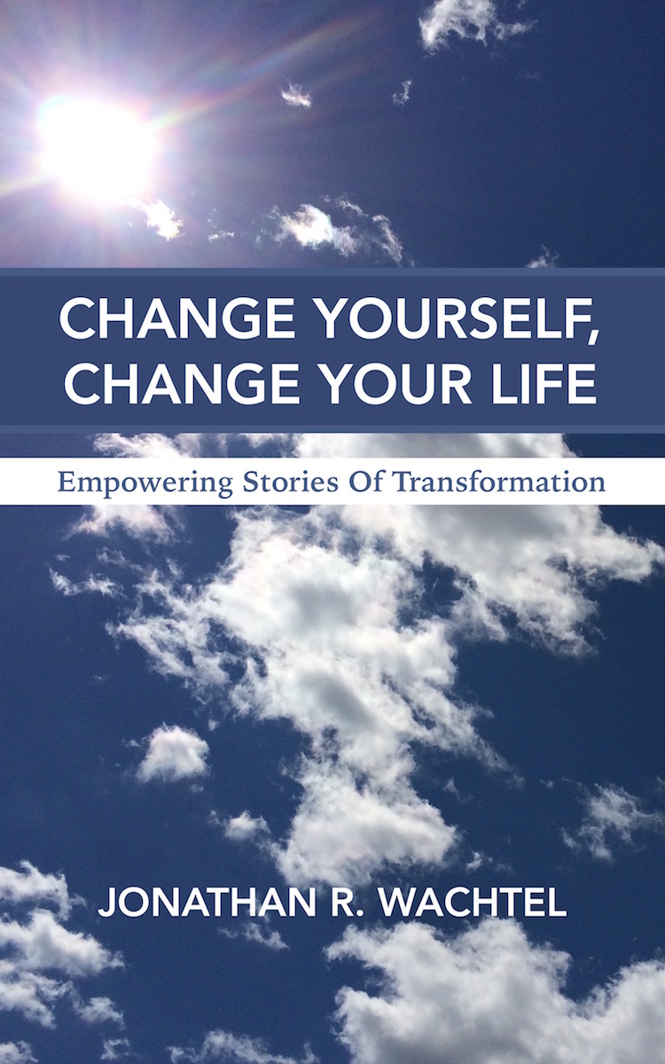 Change Yourself, Change Your Life:  Empowering Stories Of Transformation, inspiring ebook by South Windsor, CT, Hartford County, Connecticut life coach and life consultant, relationship coach and relationship consultant, career coach and career consultant, business coach and business consultant, marketing coach and marketing consultant, SEO expert and SEO consultant, health coach and health consultant, success coach and success consultant, law of attraction coach and law of attraction consultant, international speaker and best-selling author and Kew Gardens, Queens, New York City, New York, NY life coach and life consultant, relationship coach and relationship consultant, career coach and career consultant, business coach and business consultant, marketing coach and marketing consultant, SEO expert and SEO consultant, health coach and health consultant, success coach and success consultant, law of attraction coach and law of attraction consultant, international speaker and best-selling author Jonathan R. Wachtel in South Windsor, CT, Hartford County, Connecticut, CT, Wapping, CT, Windsor, CT, East Windsor, CT, Windsor Locks, CT, Manchester, CT, Vernon, CT, West Hartford, CT, East Hartford, CT, Hartford, CT, Glastonbury, CT, Farmington, CT, Bloomfield, CT, Ellington, CT, Bolton, CT, Somers, CT, Enfield, CT, Suffield, CT, Tolland, CT, Willington, CT, Stafford, CT, Granby, CT, Addison, CT, Wethersfield, CT, Newington, CT, Simsbury, CT, Avon, CT, East Granby, CT, Canton, CT, Marlborough, CT, Rocky Hill, CT, Cromwell, CT, Andover, CT, Coventry, CT, New Britain, CT, Berlin, CT, Kensington, CT, East Hampton, CT, Portland, CT, Middletown, CT, Middlefield, CT, Hebron, CT, Columbia, CT, Mansfield, CT, Colchester, CT, Lebanon, CT, Windham, CT, Chaplin, CT, Hampton, CT, Ashford, CT, Eastford, CT, Union, CT, Hartland, CT, Barkhamsted, CT, Southington, CT, Bristol, CT, Meriden, CT, Cheshire, CT, Durham, CT, Wallingford, CT, Northford, CT, Hamden, CT, Bozrah, CT, Sprague, CT, Lisbon, CT, Salem, CT, East Haddam, CT, Chester, CT, Lyme, CT, Essex, CT, Montville, CT, Norwich, CT, Preston, CT, Ledyard, CT, New London, CT, Lisbon, CT, Plainfield, CT, Brooklyn, CT, Pomfret, CT, Woodstock, CT, Putnam, CT, Killingly, CT, Sterling, CT, North Stonington, CT, Stonington, CT, East Lyme, CT, Old Lyme, CT, Old Saybrook, CT, Madison, CT, Guilford, CT, North Branford, CT, Branford, CT, New Haven, CT, West Haven, CT, Wolcott, CT, Waterbury, CT, Naugatuck, CT, Middlebury, CT, Woodbury, CT, Watertown, CT, Thomaston, CT, Burlington, CT, Harwinton, CT, Torrington, CT,  New Hartford, CT, Winchester, CT, Colebrook, CT, Norfolk, CT, Goshen, CT, Litchfield, CT, Morris, CT, Bethlehem, CT, Southbury, CT, Cornwall, CT, Warren, CT, Canaan, CT, North Canaan, CT, Salisbury, CT, Sharon, CT, Kent, CT, Roxbury, CT, New Milford, CT, Brookfield, CT, Fairfield, CT, Newtown, CT, Monroe, CT, Shelton, CT, Milford, CT, Trumbull, CT, Bridgeport, CT, Bethel, CT, Redding, CT, Danbury, CT, New Fairfield, CT, Ridgefield, CT, Wilton, CT, Westport, CT, Norwalk, CT, New Canaan, CT, Darien, CT, Stamford, CT, Greenwich, CT, Agawam, MA, East Longmeadow, MA, Springfield, MA, Southwick, MA, Granville, MA, Tolland, MA, Westfield, MA, Chicopee, MA, Wilbraham, MA, Ludlow, MA, Monson, MA, Wales, MA, Holland, MA, Brimfield, MA, Palmer, MA, Ludlow, MA, Holyoke, MA, Russell, MA, Blandford, MA, formerly in Kew Gardens, Queens, New York City, New York, NY, near the Upper East Side of Manhattan, near Chelsea, NY, near Westchester, NY, near the Hamptons, on Long Island, NY, serving South Windsor, CT, Hartford County, Connecticut, CT, Wapping, CT, Windsor, CT, East Windsor, CT, Windsor Locks, CT, Manchester, CT, Vernon, CT, West Hartford, CT, East Hartford, CT, Hartford, CT, Glastonbury, CT, Farmington, CT, Bloomfield, CT, Ellington, CT, Bolton, CT, Somers, CT, Enfield, CT, Suffield, CT, Tolland, CT, Willington, CT, Stafford, CT, Granby, CT, Addison, CT, Wethersfield, CT, Newington, CT, Simsbury, CT, Avon, CT, East Granby, CT, Canton, CT, Marlborough, CT, Rocky Hill, CT, Cromwell, CT, Andover, CT, Coventry, CT, New Britain, CT, Berlin, CT, Kensington, CT, East Hampton, CT, Portland, CT, Middletown, CT, Middlefield, CT, Hebron, CT, Columbia, CT, Mansfield, CT, Colchester, CT, Lebanon, CT, Windham, CT, Chaplin, CT, Hampton, CT, Ashford, CT, Eastford, CT, Union, CT, Hartland, CT, Barkhamsted, CT, Southington, CT, Bristol, CT, Meriden, CT, Cheshire, CT, Durham, CT, Wallingford, CT, Northford, CT, Hamden, CT, Bozrah, CT, Sprague, CT, Lisbon, CT, Salem, CT, East Haddam, CT, Chester, CT, Lyme, CT, Essex, CT, Montville, CT, Norwich, CT, Preston, CT, Ledyard, CT, New London, CT, Lisbon, CT, Plainfield, CT, Brooklyn, CT, Pomfret, CT, Woodstock, CT, Putnam, CT, Killingly, CT, Sterling, CT, North Stonington, CT, Stonington, CT, East Lyme, CT, Old Lyme, CT, Old Saybrook, CT, Madison, CT, Guilford, CT, North Branford, CT, Branford, CT, New Haven, CT, West Haven, CT, Wolcott, CT, Waterbury, CT, Naugatuck, CT, Middlebury, CT, Woodbury, CT, Watertown, CT, Thomaston, CT, Burlington, CT, Harwinton, CT, Torrington, CT,  New Hartford, CT, Winchester, CT, Colebrook, CT, Norfolk, CT, Goshen, CT, Litchfield, CT, Morris, CT, Bethlehem, CT, Southbury, CT, Cornwall, CT, Warren, CT, Canaan, CT, North Canaan, CT, Salisbury, CT, Sharon, CT, Kent, CT, Roxbury, CT, New Milford, CT, Brookfield, CT, Fairfield, CT, Newtown, CT, Monroe, CT, Shelton, CT, Milford, CT, Trumbull, CT, Bridgeport, CT, Bethel, CT, Redding, CT, Danbury, CT, New Fairfield, CT, Ridgefield, CT, Wilton, CT, Westport, CT, Norwalk, CT, New Canaan, CT, Darien, CT, Stamford, CT, Greenwich, CT, Agawam, MA, East Longmeadow, MA, Springfield, MA, Southwick, MA, Granville, MA, Tolland, MA, Westfield, MA, Chicopee, MA, Wilbraham, MA, Ludlow, MA, Monson, MA, Wales, MA, Holland, MA, Brimfield, MA, Palmer, MA, Ludlow, MA, Holyoke, MA, Russell, MA, Blandford, MA, and also Kew Gardens, NY, Forest Hills, NY, Forest Hills Gardens, NY, Kew Garden Hills, NY, all of Queens, NY, Brooklyn, NY, Manhattan, NY, Nassau County, Long Island, NY, Suffolk County, Long Island, NY, Staten Island, the Bronx, all of New York State, and surrounding areas, and everywhere over the phone and online, about results achieved through life coaching and life consulting, relationship coaching and relationship consulting, career coaching and career consulting, business coaching and business consulting, marketing coaching and marketing consulting, SEO expertise and SEO consulting, health coaching and health consulting, success coaching and success consulting, law of attraction coaching and law of attraction consulting, and more in South Windsor, CT, Hartford County, Connecticut, CT, Wapping, CT, Windsor, CT, East Windsor, CT, Windsor Locks, CT, Manchester, CT, Vernon, CT, West Hartford, CT, East Hartford, CT, Hartford, CT, Glastonbury, CT, Farmington, CT, Bloomfield, CT, Ellington, CT, Bolton, CT, Somers, CT, Enfield, CT, Suffield, CT, Tolland, CT, Willington, CT, Stafford, CT, Granby, CT, Addison, CT, Wethersfield, CT, Newington, CT, Simsbury, CT, Avon, CT, East Granby, CT, Canton, CT, Marlborough, CT, Rocky Hill, CT, Cromwell, CT, Andover, CT, Coventry, CT, New Britain, CT, Berlin, CT, Kensington, CT, East Hampton, CT, Portland, CT, Middletown, CT, Middlefield, CT, Hebron, CT, Columbia, CT, Mansfield, CT, Colchester, CT, Lebanon, CT, Windham, CT, Chaplin, CT, Hampton, CT, Ashford, CT, Eastford, CT, Union, CT, Hartland, CT, Barkhamsted, CT, Southington, CT, Bristol, CT, Meriden, CT, Cheshire, CT, Durham, CT, Wallingford, CT, Northford, CT, Hamden, CT, Bozrah, CT, Sprague, CT, Lisbon, CT, Salem, CT, East Haddam, CT, Chester, CT, Lyme, CT, Essex, CT, Montville, CT, Norwich, CT, Preston, CT, Ledyard, CT, New London, CT, Lisbon, CT, Plainfield, CT, Brooklyn, CT, Pomfret, CT, Woodstock, CT, Putnam, CT, Killingly, CT, Sterling, CT, North Stonington, CT, Stonington, CT, East Lyme, CT, Old Lyme, CT, Old Saybrook, CT, Madison, CT, Guilford, CT, North Branford, CT, Branford, CT, New Haven, CT, West Haven, CT, Wolcott, CT, Waterbury, CT, Naugatuck, CT, Middlebury, CT, Woodbury, CT, Watertown, CT, Thomaston, CT, Burlington, CT, Harwinton, CT, Torrington, CT,  New Hartford, CT, Winchester, CT, Colebrook, CT, Norfolk, CT, Goshen, CT, Litchfield, CT, Morris, CT, Bethlehem, CT, Southbury, CT, Cornwall, CT, Warren, CT, Canaan, CT, North Canaan, CT, Salisbury, CT, Sharon, CT, Kent, CT, Roxbury, CT, New Milford, CT, Brookfield, CT, Fairfield, CT, Newtown, CT, Monroe, CT, Shelton, CT, Milford, CT, Trumbull, CT, Bridgeport, CT, Bethel, CT, Redding, CT, Danbury, CT, New Fairfield, CT, Ridgefield, CT, Wilton, CT, Westport, CT, Norwalk, CT, New Canaan, CT, Darien, CT, Stamford, CT, Greenwich, CT, Agawam, MA, East Longmeadow, MA, Springfield, MA, Southwick, MA, Granville, MA, Tolland, MA, Westfield, MA, Chicopee, MA, Wilbraham, MA, Ludlow, MA, Monson, MA, Wales, MA, Holland, MA, Brimfield, MA, Palmer, MA, Ludlow, MA, Holyoke, MA, Russell, MA, Blandford, MA, or in Kew Gardens, Queens, New York City, New York, NY, near the Upper East Side of Manhattan, near Chelsea, NY, near Westchester, NY, near the Hamptons, on Long Island, NY, serving South Windsor, CT, Hartford County, Connecticut, CT, Wapping, CT, Windsor, CT, East Windsor, CT, Windsor Locks, CT, Manchester, CT, Vernon, CT, West Hartford, CT, East Hartford, CT, Hartford, CT, Glastonbury, CT, Farmington, CT, Bloomfield, CT, Ellington, CT, Bolton, CT, Somers, CT, Enfield, CT, Suffield, CT, Tolland, CT, Willington, CT, Stafford, CT, Granby, CT, Addison, CT, Wethersfield, CT, Newington, CT, Simsbury, CT, Avon, CT, East Granby, CT, Canton, CT, Marlborough, CT, Rocky Hill, CT, Cromwell, CT, Andover, CT, Coventry, CT, New Britain, CT, Berlin, CT, Kensington, CT, East Hampton, CT, Portland, CT, Middletown, CT, Middlefield, CT, Hebron, CT, Columbia, CT, Mansfield, CT, Colchester, CT, Lebanon, CT, Windham, CT, Chaplin, CT, Hampton, CT, Ashford, CT, Eastford, CT, Union, CT, Hartland, CT, Barkhamsted, CT, Southington, CT, Bristol, CT, Meriden, CT, Cheshire, CT, Durham, CT, Wallingford, CT, Northford, CT, Hamden, CT, Bozrah, CT, Sprague, CT, Lisbon, CT, Salem, CT, East Haddam, CT, Chester, CT, Lyme, CT, Essex, CT, Montville, CT, Norwich, CT, Preston, CT, Ledyard, CT, New London, CT, Lisbon, CT, Plainfield, CT, Brooklyn, CT, Pomfret, CT, Woodstock, CT, Putnam, CT, Killingly, CT, Sterling, CT, North Stonington, CT, Stonington, CT, East Lyme, CT, Old Lyme, CT, Old Saybrook, CT, Madison, CT, Guilford, CT, North Branford, CT, Branford, CT, New Haven, CT, West Haven, CT, Wolcott, CT, Waterbury, CT, Naugatuck, CT, Middlebury, CT, Woodbury, CT, Watertown, CT, Thomaston, CT, Burlington, CT, Harwinton, CT, Torrington, CT,  New Hartford, CT, Winchester, CT, Colebrook, CT, Norfolk, CT, Goshen, CT, Litchfield, CT, Morris, CT, Bethlehem, CT, Southbury, CT, Cornwall, CT, Warren, CT, Canaan, CT, North Canaan, CT, Salisbury, CT, Sharon, CT, Kent, CT, Roxbury, CT, New Milford, CT, Brookfield, CT, Fairfield, CT, Newtown, CT, Monroe, CT, Shelton, CT, Milford, CT, Trumbull, CT, Bridgeport, CT, Bethel, CT, Redding, CT, Danbury, CT, New Fairfield, CT, Ridgefield, CT, Wilton, CT, Westport, CT, Norwalk, CT, New Canaan, CT, Darien, CT, Stamford, CT, Greenwich, CT, Agawam, MA, East Longmeadow, MA, Springfield, MA, Southwick, MA, Granville, MA, Tolland, MA, Westfield, MA, Chicopee, MA, Wilbraham, MA, Ludlow, MA, Monson, MA, Wales, MA, Holland, MA, Brimfield, MA, Palmer, MA, Ludlow, MA, Holyoke, MA, Russell, MA, Blandford, MA, and also Kew Gardens, NY, Forest Hills, NY, Forest Hills Gardens, NY, Kew Garden Hills, NY, all of Queens, NY, Brooklyn, NY, Manhattan, NY, Nassau County, Long Island, NY, Suffolk County, Long Island, NY, Staten Island, the Bronx, all of New York State, Connecticut, Massachusetts, and surrounding areas, and over the phone and online all over the world. Seeking a psychologist, therapist, counselor, or coach in South Windsor, CT, Hartford County, Connecticut, CT, Wapping, CT, Windsor, CT, East Windsor, CT, Windsor Locks, CT, Manchester, CT, Vernon, CT, West Hartford, CT, East Hartford, CT, Hartford, CT, Glastonbury, CT, Farmington, CT, Bloomfield, CT, Ellington, CT, Bolton, CT, Somers, CT, Enfield, CT, Suffield, CT, Tolland, CT, Willington, CT, Stafford, CT, Granby, CT, Addison, CT, Wethersfield, CT, Newington, CT, Simsbury, CT, Avon, CT, East Granby, CT, Canton, CT, Marlborough, CT, Rocky Hill, CT, Cromwell, CT, Andover, CT, Coventry, CT, New Britain, CT, Berlin, CT, Kensington, CT, East Hampton, CT, Portland, CT, Middletown, CT, Middlefield, CT, Hebron, CT, Columbia, CT, Mansfield, CT, Colchester, CT, Lebanon, CT, Windham, CT, Chaplin, CT, Hampton, CT, Ashford, CT, Eastford, CT, Union, CT, Hartland, CT, Barkhamsted, CT, Southington, CT, Bristol, CT, Meriden, CT, Cheshire, CT, Durham, CT, Wallingford, CT, Northford, CT, Hamden, CT, Bozrah, CT, Sprague, CT, Lisbon, CT, Salem, CT, East Haddam, CT, Chester, CT, Lyme, CT, Essex, CT, Montville, CT, Norwich, CT, Preston, CT, Ledyard, CT, New London, CT, Lisbon, CT, Plainfield, CT, Brooklyn, CT, Pomfret, CT, Woodstock, CT, Putnam, CT, Killingly, CT, Sterling, CT, North Stonington, CT, Stonington, CT, East Lyme, CT, Old Lyme, CT, Old Saybrook, CT, Madison, CT, Guilford, CT, North Branford, CT, Branford, CT, New Haven, CT, West Haven, CT, Wolcott, CT, Waterbury, CT, Naugatuck, CT, Middlebury, CT, Woodbury, CT, Watertown, CT, Thomaston, CT, Burlington, CT, Harwinton, CT, Torrington, CT,  New Hartford, CT, Winchester, CT, Colebrook, CT, Norfolk, CT, Goshen, CT, Litchfield, CT, Morris, CT, Bethlehem, CT, Southbury, CT, Cornwall, CT, Warren, CT, Canaan, CT, North Canaan, CT, Salisbury, CT, Sharon, CT, Kent, CT, Roxbury, CT, New Milford, CT, Brookfield, CT, Fairfield, CT, Newtown, CT, Monroe, CT, Shelton, CT, Milford, CT, Trumbull, CT, Bridgeport, CT, Bethel, CT, Redding, CT, Danbury, CT, New Fairfield, CT, Ridgefield, CT, Wilton, CT, Westport, CT, Norwalk, CT, New Canaan, CT, Darien, CT, Stamford, CT, Greenwich, CT, Agawam, MA, East Longmeadow, MA, Springfield, MA, Southwick, MA, Granville, MA, Tolland, MA, Westfield, MA, Chicopee, MA, Wilbraham, MA, Ludlow, MA, Monson, MA, Wales, MA, Holland, MA, Brimfield, MA, Palmer, MA, Ludlow, MA, Holyoke, MA, Russell, MA, Blandford, MA, or in Kew Gardens, NY, Forest Hills, NY, Forest Hills Gardens, NY, Kew Garden Hills, NY, Queens, NY, Brooklyn, NY, Manhattan, NY, Long Island, NY, New York City, New York State, Connecticut, Massachusetts, or anywhere? If you're seeking therapy, counseling, or coaching in South Windsor, CT, Hartford County, Connecticut, CT, Wapping, CT, Windsor, CT, East Windsor, CT, Windsor Locks, CT, Manchester, CT, Vernon, CT, West Hartford, CT, East Hartford, CT, Hartford, CT, Glastonbury, CT, Farmington, CT, Bloomfield, CT, Ellington, CT, Bolton, CT, Somers, CT, Enfield, CT, Suffield, CT, Tolland, CT, Willington, CT, Stafford, CT, Granby, CT, Addison, CT, Wethersfield, CT, Newington, CT, Simsbury, CT, Avon, CT, East Granby, CT, Canton, CT, Marlborough, CT, Rocky Hill, CT, Cromwell, CT, Andover, CT, Coventry, CT, New Britain, CT, Berlin, CT, Kensington, CT, East Hampton, CT, Portland, CT, Middletown, CT, Middlefield, CT, Hebron, CT, Columbia, CT, Mansfield, CT, Colchester, CT, Lebanon, CT, Windham, CT, Chaplin, CT, Hampton, CT, Ashford, CT, Eastford, CT, Union, CT, Hartland, CT, Barkhamsted, CT, Southington, CT, Bristol, CT, Meriden, CT, Cheshire, CT, Durham, CT, Wallingford, CT, Northford, CT, Hamden, CT, Bozrah, CT, Sprague, CT, Lisbon, CT, Salem, CT, East Haddam, CT, Chester, CT, Lyme, CT, Essex, CT, Montville, CT, Norwich, CT, Preston, CT, Ledyard, CT, New London, CT, Lisbon, CT, Plainfield, CT, Brooklyn, CT, Pomfret, CT, Woodstock, CT, Putnam, CT, Killingly, CT, Sterling, CT, North Stonington, CT, Stonington, CT, East Lyme, CT, Old Lyme, CT, Old Saybrook, CT, Madison, CT, Guilford, CT, North Branford, CT, Branford, CT, New Haven, CT, West Haven, CT, Wolcott, CT, Waterbury, CT, Naugatuck, CT, Middlebury, CT, Woodbury, CT, Watertown, CT, Thomaston, CT, Burlington, CT, Harwinton, CT, Torrington, CT,  New Hartford, CT, Winchester, CT, Colebrook, CT, Norfolk, CT, Goshen, CT, Litchfield, CT, Morris, CT, Bethlehem, CT, Southbury, CT, Cornwall, CT, Warren, CT, Canaan, CT, North Canaan, CT, Salisbury, CT, Sharon, CT, Kent, CT, Roxbury, CT, New Milford, CT, Brookfield, CT, Fairfield, CT, Newtown, CT, Monroe, CT, Shelton, CT, Milford, CT, Trumbull, CT, Bridgeport, CT, Bethel, CT, Redding, CT, Danbury, CT, New Fairfield, CT, Ridgefield, CT, Wilton, CT, Westport, CT, Norwalk, CT, New Canaan, CT, Darien, CT, Stamford, CT, Greenwich, CT, Agawam, MA, East Longmeadow, MA, Springfield, MA, Southwick, MA, Granville, MA, Tolland, MA, Westfield, MA, Chicopee, MA, Wilbraham, MA, Ludlow, MA, Monson, MA, Wales, MA, Holland, MA, Brimfield, MA, Palmer, MA, Ludlow, MA, Holyoke, MA, Russell, MA, Blandford, MA, or in Kew Gardens, NY, Forest Hills, NY, Forest Hills Gardens, NY, Kew Garden Hills, NY, Queens, NY, Brooklyn, NY, Manhattan, NY, Nassau County, Long Island, NY, Suffolk County, Long Island, NY, Staten Island, the Bronx, New York City, New York State, Connecticut, Massachusetts, or surrounding areas, contact South Windsor, CT, Hartford County, Connecticut Life Coach and New York Life Coach Jonathan.