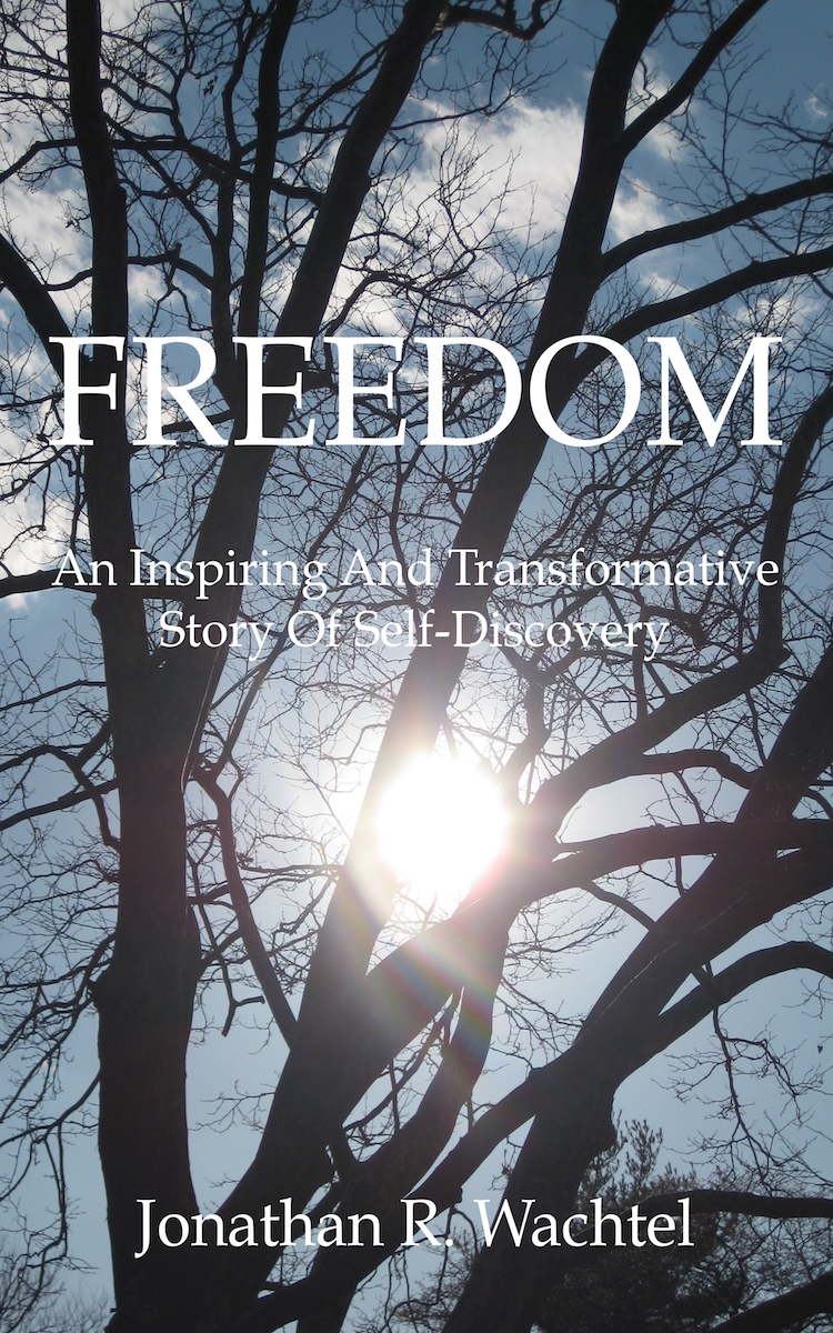 Freedom:  An Inspiring And Transformative Story Of Self-Discovery, inspirational book by South Windsor, CT, Hartford County, Connecticut life coach and life consultant, relationship coach and relationship consultant, career coach and career consultant, business coach and business consultant, marketing coach and marketing consultant, SEO expert and SEO consultant, health coach and health consultant, success coach and success consultant, law of attraction coach and law of attraction consultant, international speaker and best-selling author and Kew Gardens, Queens, New York City, New York, NY life coach and life consultant, relationship coach and relationship consultant, career coach and career consultant, business coach and business consultant, marketing coach and marketing consultant, SEO expert and SEO consultant, health coach and health consultant, success coach and success consultant, law of attraction coach and law of attraction consultant, international speaker and best-selling author Jonathan R. Wachtel in South Windsor, CT, Hartford County, Connecticut, CT, Wapping, CT, Windsor, CT, East Windsor, CT, Windsor Locks, CT, Manchester, CT, Vernon, CT, West Hartford, CT, East Hartford, CT, Hartford, CT, Glastonbury, CT, Farmington, CT, Bloomfield, CT, Ellington, CT, Bolton, CT, Somers, CT, Enfield, CT, Suffield, CT, Tolland, CT, Willington, CT, Stafford, CT, Granby, CT, Addison, CT, Wethersfield, CT, Newington, CT, Simsbury, CT, Avon, CT, East Granby, CT, Canton, CT, Marlborough, CT, Rocky Hill, CT, Cromwell, CT, Andover, CT, Coventry, CT, New Britain, CT, Berlin, CT, Kensington, CT, East Hampton, CT, Portland, CT, Middletown, CT, Middlefield, CT, Hebron, CT, Columbia, CT, Mansfield, CT, Colchester, CT, Lebanon, CT, Windham, CT, Chaplin, CT, Hampton, CT, Ashford, CT, Eastford, CT, Union, CT, Hartland, CT, Barkhamsted, CT, Southington, CT, Bristol, CT, Meriden, CT, Cheshire, CT, Durham, CT, Wallingford, CT, Northford, CT, Hamden, CT, Bozrah, CT, Sprague, CT, Lisbon, CT, Salem, CT, East Haddam, CT, Chester, CT, Lyme, CT, Essex, CT, Montville, CT, Norwich, CT, Preston, CT, Ledyard, CT, New London, CT, Lisbon, CT, Plainfield, CT, Brooklyn, CT, Pomfret, CT, Woodstock, CT, Putnam, CT, Killingly, CT, Sterling, CT, North Stonington, CT, Stonington, CT, East Lyme, CT, Old Lyme, CT, Old Saybrook, CT, Madison, CT, Guilford, CT, North Branford, CT, Branford, CT, New Haven, CT, West Haven, CT, Wolcott, CT, Waterbury, CT, Naugatuck, CT, Middlebury, CT, Woodbury, CT, Watertown, CT, Thomaston, CT, Burlington, CT, Harwinton, CT, Torrington, CT,  New Hartford, CT, Winchester, CT, Colebrook, CT, Norfolk, CT, Goshen, CT, Litchfield, CT, Morris, CT, Bethlehem, CT, Southbury, CT, Cornwall, CT, Warren, CT, Canaan, CT, North Canaan, CT, Salisbury, CT, Sharon, CT, Kent, CT, Roxbury, CT, New Milford, CT, Brookfield, CT, Fairfield, CT, Newtown, CT, Monroe, CT, Shelton, CT, Milford, CT, Trumbull, CT, Bridgeport, CT, Bethel, CT, Redding, CT, Danbury, CT, New Fairfield, CT, Ridgefield, CT, Wilton, CT, Westport, CT, Norwalk, CT, New Canaan, CT, Darien, CT, Stamford, CT, Greenwich, CT, Agawam, MA, East Longmeadow, MA, Springfield, MA, Southwick, MA, Granville, MA, Tolland, MA, Westfield, MA, Chicopee, MA, Wilbraham, MA, Ludlow, MA, Monson, MA, Wales, MA, Holland, MA, Brimfield, MA, Palmer, MA, Ludlow, MA, Holyoke, MA, Russell, MA, Blandford, MA, formerly in Kew Gardens, Queens, New York City, New York, NY, near the Upper East Side of Manhattan, near Chelsea, NY, near Westchester, NY, near the Hamptons, on Long Island, NY, serving South Windsor, CT, Hartford County, Connecticut, CT, Wapping, CT, Windsor, CT, East Windsor, CT, Windsor Locks, CT, Manchester, CT, Vernon, CT, West Hartford, CT, East Hartford, CT, Hartford, CT, Glastonbury, CT, Farmington, CT, Bloomfield, CT, Ellington, CT, Bolton, CT, Somers, CT, Enfield, CT, Suffield, CT, Tolland, CT, Willington, CT, Stafford, CT, Granby, CT, Addison, CT, Wethersfield, CT, Newington, CT, Simsbury, CT, Avon, CT, East Granby, CT, Canton, CT, Marlborough, CT, Rocky Hill, CT, Cromwell, CT, Andover, CT, Coventry, CT, New Britain, CT, Berlin, CT, Kensington, CT, East Hampton, CT, Portland, CT, Middletown, CT, Middlefield, CT, Hebron, CT, Columbia, CT, Mansfield, CT, Colchester, CT, Lebanon, CT, Windham, CT, Chaplin, CT, Hampton, CT, Ashford, CT, Eastford, CT, Union, CT, Hartland, CT, Barkhamsted, CT, Southington, CT, Bristol, CT, Meriden, CT, Cheshire, CT, Durham, CT, Wallingford, CT, Northford, CT, Hamden, CT, Bozrah, CT, Sprague, CT, Lisbon, CT, Salem, CT, East Haddam, CT, Chester, CT, Lyme, CT, Essex, CT, Montville, CT, Norwich, CT, Preston, CT, Ledyard, CT, New London, CT, Lisbon, CT, Plainfield, CT, Brooklyn, CT, Pomfret, CT, Woodstock, CT, Putnam, CT, Killingly, CT, Sterling, CT, North Stonington, CT, Stonington, CT, East Lyme, CT, Old Lyme, CT, Old Saybrook, CT, Madison, CT, Guilford, CT, North Branford, CT, Branford, CT, New Haven, CT, West Haven, CT, Wolcott, CT, Waterbury, CT, Naugatuck, CT, Middlebury, CT, Woodbury, CT, Watertown, CT, Thomaston, CT, Burlington, CT, Harwinton, CT, Torrington, CT,  New Hartford, CT, Winchester, CT, Colebrook, CT, Norfolk, CT, Goshen, CT, Litchfield, CT, Morris, CT, Bethlehem, CT, Southbury, CT, Cornwall, CT, Warren, CT, Canaan, CT, North Canaan, CT, Salisbury, CT, Sharon, CT, Kent, CT, Roxbury, CT, New Milford, CT, Brookfield, CT, Fairfield, CT, Newtown, CT, Monroe, CT, Shelton, CT, Milford, CT, Trumbull, CT, Bridgeport, CT, Bethel, CT, Redding, CT, Danbury, CT, New Fairfield, CT, Ridgefield, CT, Wilton, CT, Westport, CT, Norwalk, CT, New Canaan, CT, Darien, CT, Stamford, CT, Greenwich, CT, Agawam, MA, East Longmeadow, MA, Springfield, MA, Southwick, MA, Granville, MA, Tolland, MA, Westfield, MA, Chicopee, MA, Wilbraham, MA, Ludlow, MA, Monson, MA, Wales, MA, Holland, MA, Brimfield, MA, Palmer, MA, Ludlow, MA, Holyoke, MA, Russell, MA, Blandford, MA, and also Kew Gardens, NY, Forest Hills, NY, Forest Hills Gardens, NY, Kew Garden Hills, NY, all of Queens, NY, Brooklyn, NY, Manhattan, NY, Nassau County, Long Island, NY, Suffolk County, Long Island, NY, Staten Island, the Bronx, all of New York State, Connecticut, Massachusetts, and surrounding areas, and everywhere over the phone and online, who offers life coaching and life consulting, relationship coaching and relationship consulting, career coaching and career consulting, business coaching and business consulting, marketing coaching and marketing consulting, SEO expertise and SEO consulting, health coaching and health consulting, success coaching and success consulting, law of attraction coaching and law of attraction consulting, and more in South Windsor, CT, Hartford County, Connecticut, CT, Wapping, CT, Windsor, CT, East Windsor, CT, Windsor Locks, CT, Manchester, CT, Vernon, CT, West Hartford, CT, East Hartford, CT, Hartford, CT, Glastonbury, CT, Farmington, CT, Bloomfield, CT, Ellington, CT, Bolton, CT, Somers, CT, Enfield, CT, Suffield, CT, Tolland, CT, Willington, CT, Stafford, CT, Granby, CT, Addison, CT, Wethersfield, CT, Newington, CT, Simsbury, CT, Avon, CT, East Granby, CT, Canton, CT, Marlborough, CT, Rocky Hill, CT, Cromwell, CT, Andover, CT, Coventry, CT, New Britain, CT, Berlin, CT, Kensington, CT, East Hampton, CT, Portland, CT, Middletown, CT, Middlefield, CT, Hebron, CT, Columbia, CT, Mansfield, CT, Colchester, CT, Lebanon, CT, Windham, CT, Chaplin, CT, Hampton, CT, Ashford, CT, Eastford, CT, Union, CT, Hartland, CT, Barkhamsted, CT, Southington, CT, Bristol, CT, Meriden, CT, Cheshire, CT, Durham, CT, Wallingford, CT, Northford, CT, Hamden, CT, Bozrah, CT, Sprague, CT, Lisbon, CT, Salem, CT, East Haddam, CT, Chester, CT, Lyme, CT, Essex, CT, Montville, CT, Norwich, CT, Preston, CT, Ledyard, CT, New London, CT, Lisbon, CT, Plainfield, CT, Brooklyn, CT, Pomfret, CT, Woodstock, CT, Putnam, CT, Killingly, CT, Sterling, CT, North Stonington, CT, Stonington, CT, East Lyme, CT, Old Lyme, CT, Old Saybrook, CT, Madison, CT, Guilford, CT, North Branford, CT, Branford, CT, New Haven, CT, West Haven, CT, Wolcott, CT, Waterbury, CT, Naugatuck, CT, Middlebury, CT, Woodbury, CT, Watertown, CT, Thomaston, CT, Burlington, CT, Harwinton, CT, Torrington, CT,  New Hartford, CT, Winchester, CT, Colebrook, CT, Norfolk, CT, Goshen, CT, Litchfield, CT, Morris, CT, Bethlehem, CT, Southbury, CT, Cornwall, CT, Warren, CT, Canaan, CT, North Canaan, CT, Salisbury, CT, Sharon, CT, Kent, CT, Roxbury, CT, New Milford, CT, Brookfield, CT, Fairfield, CT, Newtown, CT, Monroe, CT, Shelton, CT, Milford, CT, Trumbull, CT, Bridgeport, CT, Bethel, CT, Redding, CT, Danbury, CT, New Fairfield, CT, Ridgefield, CT, Wilton, CT, Westport, CT, Norwalk, CT, New Canaan, CT, Darien, CT, Stamford, CT, Greenwich, CT, Agawam, MA, East Longmeadow, MA, Springfield, MA, Southwick, MA, Granville, MA, Tolland, MA, Westfield, MA, Chicopee, MA, Wilbraham, MA, Ludlow, MA, Monson, MA, Wales, MA, Holland, MA, Brimfield, MA, Palmer, MA, Ludlow, MA, Holyoke, MA, Russell, MA, Blandford, MA, or in Kew Gardens, Queens, New York City, New York, NY, near the Upper East Side of Manhattan, near Chelsea, NY, near Westchester, NY, near the Hamptons, on Long Island, NY, serving South Windsor, CT, Hartford County, Connecticut, CT, Wapping, CT, Windsor, CT, East Windsor, CT, Windsor Locks, CT, Manchester, CT, Vernon, CT, West Hartford, CT, East Hartford, CT, Hartford, CT, Glastonbury, CT, Farmington, CT, Bloomfield, CT, Ellington, CT, Bolton, CT, Somers, CT, Enfield, CT, Suffield, CT, Tolland, CT, Willington, CT, Stafford, CT, Granby, CT, Addison, CT, Wethersfield, CT, Newington, CT, Simsbury, CT, Avon, CT, East Granby, CT, Canton, CT, Marlborough, CT, Rocky Hill, CT, Cromwell, CT, Andover, CT, Coventry, CT, New Britain, CT, Berlin, CT, Kensington, CT, East Hampton, CT, Portland, CT, Middletown, CT, Middlefield, CT, Hebron, CT, Columbia, CT, Mansfield, CT, Colchester, CT, Lebanon, CT, Windham, CT, Chaplin, CT, Hampton, CT, Ashford, CT, Eastford, CT, Union, CT, Hartland, CT, Barkhamsted, CT, Southington, CT, Bristol, CT, Meriden, CT, Cheshire, CT, Durham, CT, Wallingford, CT, Northford, CT, Hamden, CT, Bozrah, CT, Sprague, CT, Lisbon, CT, Salem, CT, East Haddam, CT, Chester, CT, Lyme, CT, Essex, CT, Montville, CT, Norwich, CT, Preston, CT, Ledyard, CT, New London, CT, Lisbon, CT, Plainfield, CT, Brooklyn, CT, Pomfret, CT, Woodstock, CT, Putnam, CT, Killingly, CT, Sterling, CT, North Stonington, CT, Stonington, CT, East Lyme, CT, Old Lyme, CT, Old Saybrook, CT, Madison, CT, Guilford, CT, North Branford, CT, Branford, CT, New Haven, CT, West Haven, CT, Wolcott, CT, Waterbury, CT, Naugatuck, CT, Middlebury, CT, Woodbury, CT, Watertown, CT, Thomaston, CT, Burlington, CT, Harwinton, CT, Torrington, CT,  New Hartford, CT, Winchester, CT, Colebrook, CT, Norfolk, CT, Goshen, CT, Litchfield, CT, Morris, CT, Bethlehem, CT, Southbury, CT, Cornwall, CT, Warren, CT, Canaan, CT, North Canaan, CT, Salisbury, CT, Sharon, CT, Kent, CT, Roxbury, CT, New Milford, CT, Brookfield, CT, Fairfield, CT, Newtown, CT, Monroe, CT, Shelton, CT, Milford, CT, Trumbull, CT, Bridgeport, CT, Bethel, CT, Redding, CT, Danbury, CT, New Fairfield, CT, Ridgefield, CT, Wilton, CT, Westport, CT, Norwalk, CT, New Canaan, CT, Darien, CT, Stamford, CT, Greenwich, CT, Agawam, MA, East Longmeadow, MA, Springfield, MA, Southwick, MA, Granville, MA, Tolland, MA, Westfield, MA, Chicopee, MA, Wilbraham, MA, Ludlow, MA, Monson, MA, Wales, MA, Holland, MA, Brimfield, MA, Palmer, MA, Ludlow, MA, Holyoke, MA, Russell, MA, Blandford, MA, and also Kew Gardens, NY, Forest Hills, NY, Forest Hills Gardens, NY, Kew Garden Hills, NY, all of Queens, NY, Brooklyn, NY, Manhattan, NY, Nassau County, Long Island, NY, Suffolk County, Long Island, NY, Staten Island, the Bronx, all of New York State, Connecticut, Massachusetts, and surrounding areas, and everywhere on the phone and online. Seeking a psychologist, therapist, counselor, or coach in South Windsor, CT, Hartford County, Connecticut, CT, Wapping, CT, Windsor, CT, East Windsor, CT, Windsor Locks, CT, Manchester, CT, Vernon, CT, West Hartford, CT, East Hartford, CT, Hartford, CT, Glastonbury, CT, Farmington, CT, Bloomfield, CT, Ellington, CT, Bolton, CT, Somers, CT, Enfield, CT, Suffield, CT, Tolland, CT, Willington, CT, Stafford, CT, Granby, CT, Addison, CT, Wethersfield, CT, Newington, CT, Simsbury, CT, Avon, CT, East Granby, CT, Canton, CT, Marlborough, CT, Rocky Hill, CT, Cromwell, CT, Andover, CT, Coventry, CT, New Britain, CT, Berlin, CT, Kensington, CT, East Hampton, CT, Portland, CT, Middletown, CT, Middlefield, CT, Hebron, CT, Columbia, CT, Mansfield, CT, Colchester, CT, Lebanon, CT, Windham, CT, Chaplin, CT, Hampton, CT, Ashford, CT, Eastford, CT, Union, CT, Hartland, CT, Barkhamsted, CT, Southington, CT, Bristol, CT, Meriden, CT, Cheshire, CT, Durham, CT, Wallingford, CT, Northford, CT, Hamden, CT, Bozrah, CT, Sprague, CT, Lisbon, CT, Salem, CT, East Haddam, CT, Chester, CT, Lyme, CT, Essex, CT, Montville, CT, Norwich, CT, Preston, CT, Ledyard, CT, New London, CT, Lisbon, CT, Plainfield, CT, Brooklyn, CT, Pomfret, CT, Woodstock, CT, Putnam, CT, Killingly, CT, Sterling, CT, North Stonington, CT, Stonington, CT, East Lyme, CT, Old Lyme, CT, Old Saybrook, CT, Madison, CT, Guilford, CT, North Branford, CT, Branford, CT, New Haven, CT, West Haven, CT, Wolcott, CT, Waterbury, CT, Naugatuck, CT, Middlebury, CT, Woodbury, CT, Watertown, CT, Thomaston, CT, Burlington, CT, Harwinton, CT, Torrington, CT,  New Hartford, CT, Winchester, CT, Colebrook, CT, Norfolk, CT, Goshen, CT, Litchfield, CT, Morris, CT, Bethlehem, CT, Southbury, CT, Cornwall, CT, Warren, CT, Canaan, CT, North Canaan, CT, Salisbury, CT, Sharon, CT, Kent, CT, Roxbury, CT, New Milford, CT, Brookfield, CT, Fairfield, CT, Newtown, CT, Monroe, CT, Shelton, CT, Milford, CT, Trumbull, CT, Bridgeport, CT, Bethel, CT, Redding, CT, Danbury, CT, New Fairfield, CT, Ridgefield, CT, Wilton, CT, Westport, CT, Norwalk, CT, New Canaan, CT, Darien, CT, Stamford, CT, Greenwich, CT, Agawam, MA, East Longmeadow, MA, Springfield, MA, Southwick, MA, Granville, MA, Tolland, MA, Westfield, MA, Chicopee, MA, Wilbraham, MA, Ludlow, MA, Monson, MA, Wales, MA, Holland, MA, Brimfield, MA, Palmer, MA, Ludlow, MA, Holyoke, MA, Russell, MA, Blandford, MA, or in Kew Gardens, NY, Forest Hills, NY, Forest Hills Gardens, NY, Kew Garden Hills, NY, Queens, NY, Brooklyn, NY, Manhattan, NY, Nassau County, Long Island, NY, Suffolk County, Long Island, NY, Staten Island, the Bronx, New York City, New York State, Connecticut, Massachusetts, or surrounding areas? If you're seeking therapy, counseling, or coaching in South Windsor, CT, Hartford County, Connecticut, CT, Wapping, CT, Windsor, CT, East Windsor, CT, Windsor Locks, CT, Manchester, CT, Vernon, CT, West Hartford, CT, East Hartford, CT, Hartford, CT, Glastonbury, CT, Farmington, CT, Bloomfield, CT, Ellington, CT, Bolton, CT, Somers, CT, Enfield, CT, Suffield, CT, Tolland, CT, Willington, CT, Stafford, CT, Granby, CT, Addison, CT, Wethersfield, CT, Newington, CT, Simsbury, CT, Avon, CT, East Granby, CT, Canton, CT, Marlborough, CT, Rocky Hill, CT, Cromwell, CT, Andover, CT, Coventry, CT, New Britain, CT, Berlin, CT, Kensington, CT, East Hampton, CT, Portland, CT, Middletown, CT, Middlefield, CT, Hebron, CT, Columbia, CT, Mansfield, CT, Colchester, CT, Lebanon, CT, Windham, CT, Chaplin, CT, Hampton, CT, Ashford, CT, Eastford, CT, Union, CT, Hartland, CT, Barkhamsted, CT, Southington, CT, Bristol, CT, Meriden, CT, Cheshire, CT, Durham, CT, Wallingford, CT, Northford, CT, Hamden, CT, Bozrah, CT, Sprague, CT, Lisbon, CT, Salem, CT, East Haddam, CT, Chester, CT, Lyme, CT, Essex, CT, Montville, CT, Norwich, CT, Preston, CT, Ledyard, CT, New London, CT, Lisbon, CT, Plainfield, CT, Brooklyn, CT, Pomfret, CT, Woodstock, CT, Putnam, CT, Killingly, CT, Sterling, CT, North Stonington, CT, Stonington, CT, East Lyme, CT, Old Lyme, CT, Old Saybrook, CT, Madison, CT, Guilford, CT, North Branford, CT, Branford, CT, New Haven, CT, West Haven, CT, Wolcott, CT, Waterbury, CT, Naugatuck, CT, Middlebury, CT, Woodbury, CT, Watertown, CT, Thomaston, CT, Burlington, CT, Harwinton, CT, Torrington, CT,  New Hartford, CT, Winchester, CT, Colebrook, CT, Norfolk, CT, Goshen, CT, Litchfield, CT, Morris, CT, Bethlehem, CT, Southbury, CT, Cornwall, CT, Warren, CT, Canaan, CT, North Canaan, CT, Salisbury, CT, Sharon, CT, Kent, CT, Roxbury, CT, New Milford, CT, Brookfield, CT, Fairfield, CT, Newtown, CT, Monroe, CT, Shelton, CT, Milford, CT, Trumbull, CT, Bridgeport, CT, Bethel, CT, Redding, CT, Danbury, CT, New Fairfield, CT, Ridgefield, CT, Wilton, CT, Westport, CT, Norwalk, CT, New Canaan, CT, Darien, CT, Stamford, CT, Greenwich, CT, Agawam, MA, East Longmeadow, MA, Springfield, MA, Southwick, MA, Granville, MA, Tolland, MA, Westfield, MA, Chicopee, MA, Wilbraham, MA, Ludlow, MA, Monson, MA, Wales, MA, Holland, MA, Brimfield, MA, Palmer, MA, Ludlow, MA, Holyoke, MA, Russell, MA, Blandford, MA, or in Kew Gardens, NY, Forest Hills, NY, Forest Hills Gardens, NY, Kew Garden Hills, NY, Queens, NY, Brooklyn, NY, Manhattan, NY, Nassau County, Long Island, NY, Suffolk County, Long Island, NY, Staten Island, the Bronx, New York City, New York State, Connecticut, Massachusetts, or anywhere, contact South Windsor, CT, Wapping, CT, Hartford County, Connecticut Life Coach and New York Life Coach Jonathan.