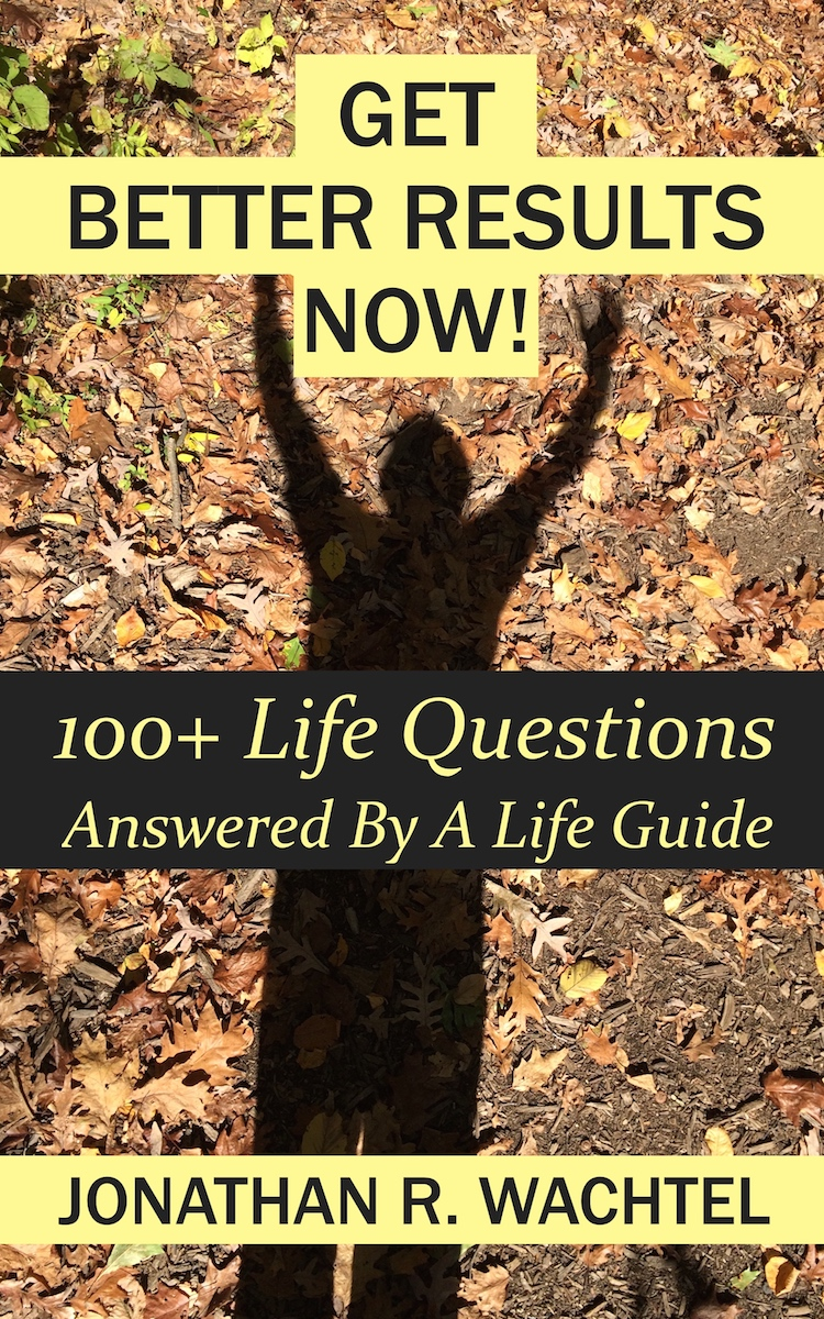 Get Better Results Now!: 100+ Life Questions Answered By A Life Guide, informative and transformative ebook by South Windsor, CT, Hartford County, Connecticut life coach and life consultant, relationship coach and relationship consultant, career coach and career consultant, business coach and business consultant, marketing coach and marketing consultant, SEO expert and SEO consultant, health coach and health consultant, success coach and success consultant, law of attraction coach and law of attraction consultant, international speaker and best-selling author and Kew Gardens, Queens, New York City, New York, NY life coach and life consultant, relationship coach and relationship consultant, career coach and career consultant, business coach and business consultant, marketing coach and marketing consultant, SEO expert and SEO consultant, health coach and health consultant, success coach and success consultant, law of attraction coach and law of attraction consultant, international speaker and best-selling author Jonathan R. Wachtel in South Windsor, CT, Hartford County, Connecticut, CT, Wapping, CT, Windsor, CT, East Windsor, CT, Windsor Locks, CT, Manchester, CT, Vernon, CT, West Hartford, CT, East Hartford, CT, Hartford, CT, Glastonbury, CT, Farmington, CT, Bloomfield, CT, Ellington, CT, Bolton, CT, Somers, CT, Enfield, CT, Suffield, CT, Tolland, CT, Willington, CT, Stafford, CT, Granby, CT, Addison, CT, Wethersfield, CT, Newington, CT, Simsbury, CT, Avon, CT, East Granby, CT, Canton, CT, Marlborough, CT, Rocky Hill, CT, Cromwell, CT, Andover, CT, Coventry, CT, New Britain, CT, Berlin, CT, Kensington, CT, East Hampton, CT, Portland, CT, Middletown, CT, Middlefield, CT, Hebron, CT, Columbia, CT, Mansfield, CT, Colchester, CT, Lebanon, CT, Windham, CT, Chaplin, CT, Hampton, CT, Ashford, CT, Eastford, CT, Union, CT, Hartland, CT, Barkhamsted, CT, Southington, CT, Bristol, CT, Meriden, CT, Cheshire, CT, Durham, CT, Wallingford, CT, Northford, CT, Hamden, CT, Bozrah, CT, Sprague, CT, Lisbon, CT, Salem, CT, East Haddam, CT, Chester, CT, Lyme, CT, Essex, CT, Montville, CT, Norwich, CT, Preston, CT, Ledyard, CT, New London, CT, Lisbon, CT, Plainfield, CT, Brooklyn, CT, Pomfret, CT, Woodstock, CT, Putnam, CT, Killingly, CT, Sterling, CT, North Stonington, CT, Stonington, CT, East Lyme, CT, Old Lyme, CT, Old Saybrook, CT, Madison, CT, Guilford, CT, North Branford, CT, Branford, CT, New Haven, CT, West Haven, CT, Wolcott, CT, Waterbury, CT, Naugatuck, CT, Middlebury, CT, Woodbury, CT, Watertown, CT, Thomaston, CT, Burlington, CT, Harwinton, CT, Torrington, CT,  New Hartford, CT, Winchester, CT, Colebrook, CT, Norfolk, CT, Goshen, CT, Litchfield, CT, Morris, CT, Bethlehem, CT, Southbury, CT, Cornwall, CT, Warren, CT, Canaan, CT, North Canaan, CT, Salisbury, CT, Sharon, CT, Kent, CT, Roxbury, CT, New Milford, CT, Brookfield, CT, Fairfield, CT, Newtown, CT, Monroe, CT, Shelton, CT, Milford, CT, Trumbull, CT, Bridgeport, CT, Bethel, CT, Redding, CT, Danbury, CT, New Fairfield, CT, Ridgefield, CT, Wilton, CT, Westport, CT, Norwalk, CT, New Canaan, CT, Darien, CT, Stamford, CT, Greenwich, CT, Agawam, MA, East Longmeadow, MA, Springfield, MA, Southwick, MA, Granville, MA, Tolland, MA, Westfield, MA, Chicopee, MA, Wilbraham, MA, Ludlow, MA, Monson, MA, Wales, MA, Holland, MA, Brimfield, MA, Palmer, MA, Ludlow, MA, Holyoke, MA, Russell, MA, Blandford, MA, formerly in Kew Gardens, Queens, New York City, New York, NY, near the Upper East Side of Manhattan, near Chelsea, NY, near Westchester, NY, near the Hamptons, on Long Island, NY, serving South Windsor, CT, Hartford County, Connecticut, CT, Wapping, CT, Windsor, CT, East Windsor, CT, Windsor Locks, CT, Manchester, CT, Vernon, CT, West Hartford, CT, East Hartford, CT, Hartford, CT, Glastonbury, CT, Farmington, CT, Bloomfield, CT, Ellington, CT, Bolton, CT, Somers, CT, Enfield, CT, Suffield, CT, Tolland, CT, Willington, CT, Stafford, CT, Granby, CT, Addison, CT, Wethersfield, CT, Newington, CT, Simsbury, CT, Avon, CT, East Granby, CT, Canton, CT, Marlborough, CT, Rocky Hill, CT, Cromwell, CT, Andover, CT, Coventry, CT, New Britain, CT, Berlin, CT, Kensington, CT, East Hampton, CT, Portland, CT, Middletown, CT, Middlefield, CT, Hebron, CT, Columbia, CT, Mansfield, CT, Colchester, CT, Lebanon, CT, Windham, CT, Chaplin, CT, Hampton, CT, Ashford, CT, Eastford, CT, Union, CT, Hartland, CT, Barkhamsted, CT, Southington, CT, Bristol, CT, Meriden, CT, Cheshire, CT, Durham, CT, Wallingford, CT, Northford, CT, Hamden, CT, Bozrah, CT, Sprague, CT, Lisbon, CT, Salem, CT, East Haddam, CT, Chester, CT, Lyme, CT, Essex, CT, Montville, CT, Norwich, CT, Preston, CT, Ledyard, CT, New London, CT, Lisbon, CT, Plainfield, CT, Brooklyn, CT, Pomfret, CT, Woodstock, CT, Putnam, CT, Killingly, CT, Sterling, CT, North Stonington, CT, Stonington, CT, East Lyme, CT, Old Lyme, CT, Old Saybrook, CT, Madison, CT, Guilford, CT, North Branford, CT, Branford, CT, New Haven, CT, West Haven, CT, Wolcott, CT, Waterbury, CT, Naugatuck, CT, Middlebury, CT, Woodbury, CT, Watertown, CT, Thomaston, CT, Burlington, CT, Harwinton, CT, Torrington, CT,  New Hartford, CT, Winchester, CT, Colebrook, CT, Norfolk, CT, Goshen, CT, Litchfield, CT, Morris, CT, Bethlehem, CT, Southbury, CT, Cornwall, CT, Warren, CT, Canaan, CT, North Canaan, CT, Salisbury, CT, Sharon, CT, Kent, CT, Roxbury, CT, New Milford, CT, Brookfield, CT, Fairfield, CT, Newtown, CT, Monroe, CT, Shelton, CT, Milford, CT, Trumbull, CT, Bridgeport, CT, Bethel, CT, Redding, CT, Danbury, CT, New Fairfield, CT, Ridgefield, CT, Wilton, CT, Westport, CT, Norwalk, CT, New Canaan, CT, Darien, CT, Stamford, CT, Greenwich, CT, Agawam, MA, East Longmeadow, MA, Springfield, MA, Southwick, MA, Granville, MA, Tolland, MA, Westfield, MA, Chicopee, MA, Wilbraham, MA, Ludlow, MA, Monson, MA, Wales, MA, Holland, MA, Brimfield, MA, Palmer, MA, Ludlow, MA, Holyoke, MA, Russell, MA, Blandford, MA, and also Kew Gardens, NY, Forest Hills, NY, Forest Hills Gardens, NY, Kew Garden Hills, NY, all of Queens, NY, Brooklyn, NY, Manhattan, NY, Nassau County, Long Island, NY, Suffolk County, Long Island, NY, Staten Island, the Bronx, all of New York State, Connecticut, Massachusetts, and surrounding areas, and everywhere over the phone and online, about results achieved through life coaching and life consulting, relationship coaching and relationship consulting, career coaching and career consulting, business coaching and business consulting, marketing coaching and marketing consulting, SEO expertise and SEO consulting, health coaching and health consulting, success coaching and success consulting, law of attraction coaching and law of attraction consulting, and more in South Windsor, CT, Hartford County, Connecticut, CT, Wapping, CT, Windsor, CT, East Windsor, CT, Windsor Locks, CT, Manchester, CT, Vernon, CT, West Hartford, CT, East Hartford, CT, Hartford, CT, Glastonbury, CT, Farmington, CT, Bloomfield, CT, Ellington, CT, Bolton, CT, Somers, CT, Enfield, CT, Suffield, CT, Tolland, CT, Willington, CT, Stafford, CT, Granby, CT, Addison, CT, Wethersfield, CT, Newington, CT, Simsbury, CT, Avon, CT, East Granby, CT, Canton, CT, Marlborough, CT, Rocky Hill, CT, Cromwell, CT, Andover, CT, Coventry, CT, New Britain, CT, Berlin, CT, Kensington, CT, East Hampton, CT, Portland, CT, Middletown, CT, Middlefield, CT, Hebron, CT, Columbia, CT, Mansfield, CT, Colchester, CT, Lebanon, CT, Windham, CT, Chaplin, CT, Hampton, CT, Ashford, CT, Eastford, CT, Union, CT, Hartland, CT, Barkhamsted, CT, Southington, CT, Bristol, CT, Meriden, CT, Cheshire, CT, Durham, CT, Wallingford, CT, Northford, CT, Hamden, CT, Bozrah, CT, Sprague, CT, Lisbon, CT, Salem, CT, East Haddam, CT, Chester, CT, Lyme, CT, Essex, CT, Montville, CT, Norwich, CT, Preston, CT, Ledyard, CT, New London, CT, Lisbon, CT, Plainfield, CT, Brooklyn, CT, Pomfret, CT, Woodstock, CT, Putnam, CT, Killingly, CT, Sterling, CT, North Stonington, CT, Stonington, CT, East Lyme, CT, Old Lyme, CT, Old Saybrook, CT, Madison, CT, Guilford, CT, North Branford, CT, Branford, CT, New Haven, CT, West Haven, CT, Wolcott, CT, Waterbury, CT, Naugatuck, CT, Middlebury, CT, Woodbury, CT, Watertown, CT, Thomaston, CT, Burlington, CT, Harwinton, CT, Torrington, CT,  New Hartford, CT, Winchester, CT, Colebrook, CT, Norfolk, CT, Goshen, CT, Litchfield, CT, Morris, CT, Bethlehem, CT, Southbury, CT, Cornwall, CT, Warren, CT, Canaan, CT, North Canaan, CT, Salisbury, CT, Sharon, CT, Kent, CT, Roxbury, CT, New Milford, CT, Brookfield, CT, Fairfield, CT, Newtown, CT, Monroe, CT, Shelton, CT, Milford, CT, Trumbull, CT, Bridgeport, CT, Bethel, CT, Redding, CT, Danbury, CT, New Fairfield, CT, Ridgefield, CT, Wilton, CT, Westport, CT, Norwalk, CT, New Canaan, CT, Darien, CT, Stamford, CT, Greenwich, CT, Agawam, MA, East Longmeadow, MA, Springfield, MA, Southwick, MA, Granville, MA, Tolland, MA, Westfield, MA, Chicopee, MA, Wilbraham, MA, Ludlow, MA, Monson, MA, Wales, MA, Holland, MA, Brimfield, MA, Palmer, MA, Ludlow, MA, Holyoke, MA, Russell, MA, Blandford, MA, Kew Gardens, Queens, New York City, New York, NY, near the Upper East Side of Manhattan, near Chelsea, NY, near Westchester, NY, near the Hamptons, on Long Island, NY, serving South Windsor, CT, Hartford County, Connecticut, CT, Wapping, CT, Windsor, CT, East Windsor, CT, Windsor Locks, CT, Manchester, CT, Vernon, CT, West Hartford, CT, East Hartford, CT, Hartford, CT, Glastonbury, CT, Farmington, CT, Bloomfield, CT, Ellington, CT, Bolton, CT, Somers, CT, Enfield, CT, Suffield, CT, Tolland, CT, Willington, CT, Stafford, CT, Granby, CT, Addison, CT, Wethersfield, CT, Newington, CT, Simsbury, CT, Avon, CT, East Granby, CT, Canton, CT, Marlborough, CT, Rocky Hill, CT, Cromwell, CT, Andover, CT, Coventry, CT, New Britain, CT, Berlin, CT, Kensington, CT, East Hampton, CT, Portland, CT, Middletown, CT, Middlefield, CT, Hebron, CT, Columbia, CT, Mansfield, CT, Colchester, CT, Lebanon, CT, Windham, CT, Chaplin, CT, Hampton, CT, Ashford, CT, Eastford, CT, Union, CT, Hartland, CT, Barkhamsted, CT, Southington, CT, Bristol, CT, Meriden, CT, Cheshire, CT, Durham, CT, Wallingford, CT, Northford, CT, Hamden, CT, Bozrah, CT, Sprague, CT, Lisbon, CT, Salem, CT, East Haddam, CT, Chester, CT, Lyme, CT, Essex, CT, Montville, CT, Norwich, CT, Preston, CT, Ledyard, CT, New London, CT, Lisbon, CT, Plainfield, CT, Brooklyn, CT, Pomfret, CT, Woodstock, CT, Putnam, CT, Killingly, CT, Sterling, CT, North Stonington, CT, Stonington, CT, East Lyme, CT, Old Lyme, CT, Old Saybrook, CT, Madison, CT, Guilford, CT, North Branford, CT, Branford, CT, New Haven, CT, West Haven, CT, Wolcott, CT, Waterbury, CT, Naugatuck, CT, Middlebury, CT, Woodbury, CT, Watertown, CT, Thomaston, CT, Burlington, CT, Harwinton, CT, Torrington, CT,  New Hartford, CT, Winchester, CT, Colebrook, CT, Norfolk, CT, Goshen, CT, Litchfield, CT, Morris, CT, Bethlehem, CT, Southbury, CT, Cornwall, CT, Warren, CT, Canaan, CT, North Canaan, CT, Salisbury, CT, Sharon, CT, Kent, CT, Roxbury, CT, New Milford, CT, Brookfield, CT, Fairfield, CT, Newtown, CT, Monroe, CT, Shelton, CT, Milford, CT, Trumbull, CT, Bridgeport, CT, Bethel, CT, Redding, CT, Danbury, CT, New Fairfield, CT, Ridgefield, CT, Wilton, CT, Westport, CT, Norwalk, CT, New Canaan, CT, Darien, CT, Stamford, CT, Greenwich, CT, Agawam, MA, East Longmeadow, MA, Springfield, MA, Southwick, MA, Granville, MA, Tolland, MA, Westfield, MA, Chicopee, MA, Wilbraham, MA, Ludlow, MA, Monson, MA, Wales, MA, Holland, MA, Brimfield, MA, Palmer, MA, Ludlow, MA, Holyoke, MA, Russell, MA, Blandford, MA, and also Kew Gardens, NY, Forest Hills, NY, Forest Hills Gardens, NY, Kew Garden Hills, NY, all of Queens, NY, Brooklyn, NY, Manhattan, NY, Nassau County, Long Island, NY, Suffolk County, Long Island, NY, Staten Island, the Bronx, all of New York State, Connecticut, Massachusetts, and surrounding areas, and over the phone and online all over the world. Seeking a psychologist, therapist, counselor, or coach in South Windsor, CT, Hartford County, Connecticut, CT, Wapping, CT, Windsor, CT, East Windsor, CT, Windsor Locks, CT, Manchester, CT, Vernon, CT, West Hartford, CT, East Hartford, CT, Hartford, CT, Glastonbury, CT, Farmington, CT, Bloomfield, CT, Ellington, CT, Bolton, CT, Somers, CT, Enfield, CT, Suffield, CT, Tolland, CT, Willington, CT, Stafford, CT, Granby, CT, Addison, CT, Wethersfield, CT, Newington, CT, Simsbury, CT, Avon, CT, East Granby, CT, Canton, CT, Marlborough, CT, Rocky Hill, CT, Cromwell, CT, Andover, CT, Coventry, CT, New Britain, CT, Berlin, CT, Kensington, CT, East Hampton, CT, Portland, CT, Middletown, CT, Middlefield, CT, Hebron, CT, Columbia, CT, Mansfield, CT, Colchester, CT, Lebanon, CT, Windham, CT, Chaplin, CT, Hampton, CT, Ashford, CT, Eastford, CT, Union, CT, Hartland, CT, Barkhamsted, CT, Southington, CT, Bristol, CT, Meriden, CT, Cheshire, CT, Durham, CT, Wallingford, CT, Northford, CT, Hamden, CT, Bozrah, CT, Sprague, CT, Lisbon, CT, Salem, CT, East Haddam, CT, Chester, CT, Lyme, CT, Essex, CT, Montville, CT, Norwich, CT, Preston, CT, Ledyard, CT, New London, CT, Lisbon, CT, Plainfield, CT, Brooklyn, CT, Pomfret, CT, Woodstock, CT, Putnam, CT, Killingly, CT, Sterling, CT, North Stonington, CT, Stonington, CT, East Lyme, CT, Old Lyme, CT, Old Saybrook, CT, Madison, CT, Guilford, CT, North Branford, CT, Branford, CT, New Haven, CT, West Haven, CT, Wolcott, CT, Waterbury, CT, Naugatuck, CT, Middlebury, CT, Woodbury, CT, Watertown, CT, Thomaston, CT, Burlington, CT, Harwinton, CT, Torrington, CT,  New Hartford, CT, Winchester, CT, Colebrook, CT, Norfolk, CT, Goshen, CT, Litchfield, CT, Morris, CT, Bethlehem, CT, Southbury, CT, Cornwall, CT, Warren, CT, Canaan, CT, North Canaan, CT, Salisbury, CT, Sharon, CT, Kent, CT, Roxbury, CT, New Milford, CT, Brookfield, CT, Fairfield, CT, Newtown, CT, Monroe, CT, Shelton, CT, Milford, CT, Trumbull, CT, Bridgeport, CT, Bethel, CT, Redding, CT, Danbury, CT, New Fairfield, CT, Ridgefield, CT, Wilton, CT, Westport, CT, Norwalk, CT, New Canaan, CT, Darien, CT, Stamford, CT, Greenwich, CT, Agawam, MA, East Longmeadow, MA, Springfield, MA, Southwick, MA, Granville, MA, Tolland, MA, Westfield, MA, Chicopee, MA, Wilbraham, MA, Ludlow, MA, Monson, MA, Wales, MA, Holland, MA, Brimfield, MA, Palmer, MA, Ludlow, MA, Holyoke, MA, Russell, MA, Blandford, MA, or in Kew Gardens, NY, Forest Hills, NY, Forest Hills Gardens, NY, Kew Garden Hills, NY, Queens, NY, Brooklyn, NY, Manhattan, NY, Long Island, NY, New York City, New York State, Connecticut, Massachusetts, or anywhere? If you're seeking therapy, counseling, or coaching in South Windsor, CT, Hartford County, Connecticut, CT, Wapping, CT, Windsor, CT, East Windsor, CT, Windsor Locks, CT, Manchester, CT, Vernon, CT, West Hartford, CT, East Hartford, CT, Hartford, CT, Glastonbury, CT, Farmington, CT, Bloomfield, CT, Ellington, CT, Bolton, CT, Somers, CT, Enfield, CT, Suffield, CT, Tolland, CT, Willington, CT, Stafford, CT, Granby, CT, Addison, CT, Wethersfield, CT, Newington, CT, Simsbury, CT, Avon, CT, East Granby, CT, Canton, CT, Marlborough, CT, Rocky Hill, CT, Cromwell, CT, Andover, CT, Coventry, CT, New Britain, CT, Berlin, CT, Kensington, CT, East Hampton, CT, Portland, CT, Middletown, CT, Middlefield, CT, Hebron, CT, Columbia, CT, Mansfield, CT, Colchester, CT, Lebanon, CT, Windham, CT, Chaplin, CT, Hampton, CT, Ashford, CT, Eastford, CT, Union, CT, Hartland, CT, Barkhamsted, CT, Southington, CT, Bristol, CT, Meriden, CT, Cheshire, CT, Durham, CT, Wallingford, CT, Northford, CT, Hamden, CT, Bozrah, CT, Sprague, CT, Lisbon, CT, Salem, CT, East Haddam, CT, Chester, CT, Lyme, CT, Essex, CT, Montville, CT, Norwich, CT, Preston, CT, Ledyard, CT, New London, CT, Lisbon, CT, Plainfield, CT, Brooklyn, CT, Pomfret, CT, Woodstock, CT, Putnam, CT, Killingly, CT, Sterling, CT, North Stonington, CT, Stonington, CT, East Lyme, CT, Old Lyme, CT, Old Saybrook, CT, Madison, CT, Guilford, CT, North Branford, CT, Branford, CT, New Haven, CT, West Haven, CT, Wolcott, CT, Waterbury, CT, Naugatuck, CT, Middlebury, CT, Woodbury, CT, Watertown, CT, Thomaston, CT, Burlington, CT, Harwinton, CT, Torrington, CT,  New Hartford, CT, Winchester, CT, Colebrook, CT, Norfolk, CT, Goshen, CT, Litchfield, CT, Morris, CT, Bethlehem, CT, Southbury, CT, Cornwall, CT, Warren, CT, Canaan, CT, North Canaan, CT, Salisbury, CT, Sharon, CT, Kent, CT, Roxbury, CT, New Milford, CT, Brookfield, CT, Fairfield, CT, Newtown, CT, Monroe, CT, Shelton, CT, Milford, CT, Trumbull, CT, Bridgeport, CT, Bethel, CT, Redding, CT, Danbury, CT, New Fairfield, CT, Ridgefield, CT, Wilton, CT, Westport, CT, Norwalk, CT, New Canaan, CT, Darien, CT, Stamford, CT, Greenwich, CT, Agawam, MA, East Longmeadow, MA, Springfield, MA, Southwick, MA, Granville, MA, Tolland, MA, Westfield, MA, Chicopee, MA, Wilbraham, MA, Ludlow, MA, Monson, MA, Wales, MA, Holland, MA, Brimfield, MA, Palmer, MA, Ludlow, MA, Holyoke, MA, Russell, MA, Blandford, MA, or in Kew Gardens, NY, Forest Hills, NY, Forest Hills Gardens, NY, Kew Garden Hills, NY, Queens, NY, Brooklyn, NY, Manhattan, NY, Nassau County, Long Island, NY, Suffolk County, Long Island, NY, Staten Island, the Bronx, New York City, New York State, Connecticut, Massachusetts, or surrounding areas, contact New York Life Coach Jonathan.