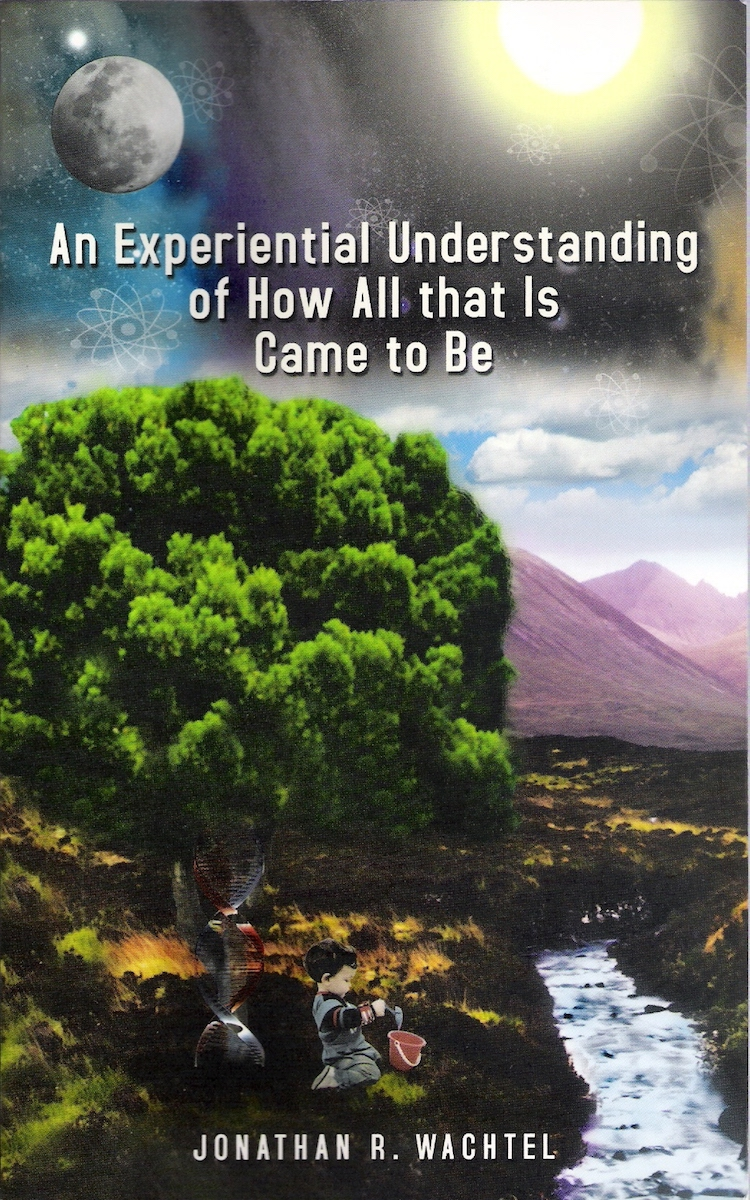 An Experiential Understanding of How All that Is Came to Be, inspiring book about theory of everything by South Windsor, CT, Hartford County, Connecticut life coach and life consultant, relationship coach and relationship consultant, career coach and career consultant, business coach and business consultant, marketing coach and marketing consultant, SEO expert and SEO consultant, health coach and health consultant, success coach and success consultant, law of attraction coach and law of attraction consultant, international speaker and best-selling author and Kew Gardens, Queens, New York City, New York, NY life coach and life consultant, relationship coach and relationship consultant, career coach and career consultant, business coach and business consultant, marketing coach and marketing consultant, SEO expert and SEO consultant, health coach and health consultant, success coach and success consultant, law of attraction coach and law of attraction consultant, international speaker and best-selling author Jonathan R. Wachtel in South Windsor, CT, Hartford County, Connecticut, CT, Wapping, CT, Windsor, CT, East Windsor, CT, Windsor Locks, CT, Manchester, CT, Vernon, CT, West Hartford, CT, East Hartford, CT, Hartford, CT, Glastonbury, CT, Farmington, CT, Bloomfield, CT, Ellington, CT, Bolton, CT, Somers, CT, Enfield, CT, Suffield, CT, Tolland, CT, Willington, CT, Stafford, CT, Granby, CT, Addison, CT, Wethersfield, CT, Newington, CT, Simsbury, CT, Avon, CT, East Granby, CT, Canton, CT, Marlborough, CT, Rocky Hill, CT, Cromwell, CT, Andover, CT, Coventry, CT, New Britain, CT, Berlin, CT, Kensington, CT, East Hampton, CT, Portland, CT, Middletown, CT, Middlefield, CT, Hebron, CT, Columbia, CT, Mansfield, CT, Colchester, CT, Lebanon, CT, Windham, CT, Chaplin, CT, Hampton, CT, Ashford, CT, Eastford, CT, Union, CT, Hartland, CT, Barkhamsted, CT, Southington, CT, Bristol, CT, Meriden, CT, Cheshire, CT, Durham, CT, Wallingford, CT, Northford, CT, Hamden, CT, Bozrah, CT, Sprague, CT, Lisbon, CT, Salem, CT, East Haddam, CT, Chester, CT, Lyme, CT, Essex, CT, Montville, CT, Norwich, CT, Preston, CT, Ledyard, CT, New London, CT, Lisbon, CT, Plainfield, CT, Brooklyn, CT, Pomfret, CT, Woodstock, CT, Putnam, CT, Killingly, CT, Sterling, CT, North Stonington, CT, Stonington, CT, East Lyme, CT, Old Lyme, CT, Old Saybrook, CT, Madison, CT, Guilford, CT, North Branford, CT, Branford, CT, New Haven, CT, West Haven, CT, Wolcott, CT, Waterbury, CT, Naugatuck, CT, Middlebury, CT, Woodbury, CT, Watertown, CT, Thomaston, CT, Burlington, CT, Harwinton, CT, Torrington, CT,  New Hartford, CT, Winchester, CT, Colebrook, CT, Norfolk, CT, Goshen, CT, Litchfield, CT, Morris, CT, Bethlehem, CT, Southbury, CT, Cornwall, CT, Warren, CT, Canaan, CT, North Canaan, CT, Salisbury, CT, Sharon, CT, Kent, CT, Roxbury, CT, New Milford, CT, Brookfield, CT, Fairfield, CT, Newtown, CT, Monroe, CT, Shelton, CT, Milford, CT, Trumbull, CT, Bridgeport, CT, Bethel, CT, Redding, CT, Danbury, CT, New Fairfield, CT, Ridgefield, CT, Wilton, CT, Westport, CT, Norwalk, CT, New Canaan, CT, Darien, CT, Stamford, CT, Greenwich, CT, Agawam, MA, East Longmeadow, MA, Springfield, MA, Southwick, MA, Granville, MA, Tolland, MA, Westfield, MA, Chicopee, MA, Wilbraham, MA, Ludlow, MA, Monson, MA, Wales, MA, Holland, MA, Brimfield, MA, Palmer, MA, Ludlow, MA, Holyoke, MA, Russell, MA, Blandford, MA, formerly in Kew Gardens, Queens, New York City, New York, NY, near the Upper East Side of Manhattan, near Chelsea, NY, near Westchester, NY, near the Hamptons, on Long Island, NY, serving South Windsor, CT, Hartford County, Connecticut, CT, Wapping, CT, Windsor, CT, East Windsor, CT, Windsor Locks, CT, Manchester, CT, Vernon, CT, West Hartford, CT, East Hartford, CT, Hartford, CT, Glastonbury, CT, Farmington, CT, Bloomfield, CT, Ellington, CT, Bolton, CT, Somers, CT, Enfield, CT, Suffield, CT, Tolland, CT, Willington, CT, Stafford, CT, Granby, CT, Addison, CT, Wethersfield, CT, Newington, CT, Simsbury, CT, Avon, CT, East Granby, CT, Canton, CT, Marlborough, CT, Rocky Hill, CT, Cromwell, CT, Andover, CT, Coventry, CT, New Britain, CT, Berlin, CT, Kensington, CT, East Hampton, CT, Portland, CT, Middletown, CT, Middlefield, CT, Hebron, CT, Columbia, CT, Mansfield, CT, Colchester, CT, Lebanon, CT, Windham, CT, Chaplin, CT, Hampton, CT, Ashford, CT, Eastford, CT, Union, CT, Hartland, CT, Barkhamsted, CT, Southington, CT, Bristol, CT, Meriden, CT, Cheshire, CT, Durham, CT, Wallingford, CT, Northford, CT, Hamden, CT, Bozrah, CT, Sprague, CT, Lisbon, CT, Salem, CT, East Haddam, CT, Chester, CT, Lyme, CT, Essex, CT, Montville, CT, Norwich, CT, Preston, CT, Ledyard, CT, New London, CT, Lisbon, CT, Plainfield, CT, Brooklyn, CT, Pomfret, CT, Woodstock, CT, Putnam, CT, Killingly, CT, Sterling, CT, North Stonington, CT, Stonington, CT, East Lyme, CT, Old Lyme, CT, Old Saybrook, CT, Madison, CT, Guilford, CT, North Branford, CT, Branford, CT, New Haven, CT, West Haven, CT, Wolcott, CT, Waterbury, CT, Naugatuck, CT, Middlebury, CT, Woodbury, CT, Watertown, CT, Thomaston, CT, Burlington, CT, Harwinton, CT, Torrington, CT,  New Hartford, CT, Winchester, CT, Colebrook, CT, Norfolk, CT, Goshen, CT, Litchfield, CT, Morris, CT, Bethlehem, CT, Southbury, CT, Cornwall, CT, Warren, CT, Canaan, CT, North Canaan, CT, Salisbury, CT, Sharon, CT, Kent, CT, Roxbury, CT, New Milford, CT, Brookfield, CT, Fairfield, CT, Newtown, CT, Monroe, CT, Shelton, CT, Milford, CT, Trumbull, CT, Bridgeport, CT, Bethel, CT, Redding, CT, Danbury, CT, New Fairfield, CT, Ridgefield, CT, Wilton, CT, Westport, CT, Norwalk, CT, New Canaan, CT, Darien, CT, Stamford, CT, Greenwich, CT, Agawam, MA, East Longmeadow, MA, Springfield, MA, Southwick, MA, Granville, MA, Tolland, MA, Westfield, MA, Chicopee, MA, Wilbraham, MA, Ludlow, MA, Monson, MA, Wales, MA, Holland, MA, Brimfield, MA, Palmer, MA, Ludlow, MA, Holyoke, MA, Russell, MA, Blandford, MA, and also Kew Gardens, NY, Forest Hills, NY, Forest Hills Gardens, NY, Kew Garden Hills, NY, all of Queens, NY, Brooklyn, NY, Manhattan, NY, Nassau County, Long Island, NY, Suffolk County, Long Island, NY, Staten Island, the Bronx, all of New York State, and surrounding areas, and everywhere over the phone and online, who offers life coaching and life consulting, relationship coaching and relationship consulting, career coaching and career consulting, business coaching and business consulting, marketing coaching and marketing consulting, SEO expertise and SEO consulting, health coaching and health consulting, success coaching and success consulting, law of attraction coaching and law of attraction consulting, and more in South Windsor, CT, Hartford County, Connecticut, CT, Wapping, CT, Windsor, CT, East Windsor, CT, Windsor Locks, CT, Manchester, CT, Vernon, CT, West Hartford, CT, East Hartford, CT, Hartford, CT, Glastonbury, CT, Farmington, CT, Bloomfield, CT, Ellington, CT, Bolton, CT, Somers, CT, Enfield, CT, Suffield, CT, Tolland, CT, Willington, CT, Stafford, CT, Granby, CT, Addison, CT, Wethersfield, CT, Newington, CT, Simsbury, CT, Avon, CT, East Granby, CT, Canton, CT, Marlborough, CT, Rocky Hill, CT, Cromwell, CT, Andover, CT, Coventry, CT, New Britain, CT, Berlin, CT, Kensington, CT, East Hampton, CT, Portland, CT, Middletown, CT, Middlefield, CT, Hebron, CT, Columbia, CT, Mansfield, CT, Colchester, CT, Lebanon, CT, Windham, CT, Chaplin, CT, Hampton, CT, Ashford, CT, Eastford, CT, Union, CT, Hartland, CT, Barkhamsted, CT, Southington, CT, Bristol, CT, Meriden, CT, Cheshire, CT, Durham, CT, Wallingford, CT, Northford, CT, Hamden, CT, Bozrah, CT, Sprague, CT, Lisbon, CT, Salem, CT, East Haddam, CT, Chester, CT, Lyme, CT, Essex, CT, Montville, CT, Norwich, CT, Preston, CT, Ledyard, CT, New London, CT, Lisbon, CT, Plainfield, CT, Brooklyn, CT, Pomfret, CT, Woodstock, CT, Putnam, CT, Killingly, CT, Sterling, CT, North Stonington, CT, Stonington, CT, East Lyme, CT, Old Lyme, CT, Old Saybrook, CT, Madison, CT, Guilford, CT, North Branford, CT, Branford, CT, New Haven, CT, West Haven, CT, Wolcott, CT, Waterbury, CT, Naugatuck, CT, Middlebury, CT, Woodbury, CT, Watertown, CT, Thomaston, CT, Burlington, CT, Harwinton, CT, Torrington, CT,  New Hartford, CT, Winchester, CT, Colebrook, CT, Norfolk, CT, Goshen, CT, Litchfield, CT, Morris, CT, Bethlehem, CT, Southbury, CT, Cornwall, CT, Warren, CT, Canaan, CT, North Canaan, CT, Salisbury, CT, Sharon, CT, Kent, CT, Roxbury, CT, New Milford, CT, Brookfield, CT, Fairfield, CT, Newtown, CT, Monroe, CT, Shelton, CT, Milford, CT, Trumbull, CT, Bridgeport, CT, Bethel, CT, Redding, CT, Danbury, CT, New Fairfield, CT, Ridgefield, CT, Wilton, CT, Westport, CT, Norwalk, CT, New Canaan, CT, Darien, CT, Stamford, CT, Greenwich, CT, Agawam, MA, East Longmeadow, MA, Springfield, MA, Southwick, MA, Granville, MA, Tolland, MA, Westfield, MA, Chicopee, MA, Wilbraham, MA, Ludlow, MA, Monson, MA, Wales, MA, Holland, MA, Brimfield, MA, Palmer, MA, Ludlow, MA, Holyoke, MA, Russell, MA, Blandford, MA, formerly in Kew Gardens, Queens, New York City, New York, NY, near the Upper East Side of Manhattan, near Chelsea, NY, near Westchester, NY, near the Hamptons, on Long Island, NY, serving South Windsor, CT, Hartford County, Connecticut, CT, Wapping, CT, Windsor, CT, East Windsor, CT, Windsor Locks, CT, Manchester, CT, Vernon, CT, West Hartford, CT, East Hartford, CT, Hartford, CT, Glastonbury, CT, Farmington, CT, Bloomfield, CT, Ellington, CT, Bolton, CT, Somers, CT, Enfield, CT, Suffield, CT, Tolland, CT, Willington, CT, Stafford, CT, Granby, CT, Addison, CT, Wethersfield, CT, Newington, CT, Simsbury, CT, Avon, CT, East Granby, CT, Canton, CT, Marlborough, CT, Rocky Hill, CT, Cromwell, CT, Andover, CT, Coventry, CT, New Britain, CT, Berlin, CT, Kensington, CT, East Hampton, CT, Portland, CT, Middletown, CT, Middlefield, CT, Hebron, CT, Columbia, CT, Mansfield, CT, Colchester, CT, Lebanon, CT, Windham, CT, Chaplin, CT, Hampton, CT, Ashford, CT, Eastford, CT, Union, CT, Hartland, CT, Barkhamsted, CT, Southington, CT, Bristol, CT, Meriden, CT, Cheshire, CT, Durham, CT, Wallingford, CT, Northford, CT, Hamden, CT, Bozrah, CT, Sprague, CT, Lisbon, CT, Salem, CT, East Haddam, CT, Chester, CT, Lyme, CT, Essex, CT, Montville, CT, Norwich, CT, Preston, CT, Ledyard, CT, New London, CT, Lisbon, CT, Plainfield, CT, Brooklyn, CT, Pomfret, CT, Woodstock, CT, Putnam, CT, Killingly, CT, Sterling, CT, North Stonington, CT, Stonington, CT, East Lyme, CT, Old Lyme, CT, Old Saybrook, CT, Madison, CT, Guilford, CT, North Branford, CT, Branford, CT, New Haven, CT, West Haven, CT, Wolcott, CT, Waterbury, CT, Naugatuck, CT, Middlebury, CT, Woodbury, CT, Watertown, CT, Thomaston, CT, Burlington, CT, Harwinton, CT, Torrington, CT,  New Hartford, CT, Winchester, CT, Colebrook, CT, Norfolk, CT, Goshen, CT, Litchfield, CT, Morris, CT, Bethlehem, CT, Southbury, CT, Cornwall, CT, Warren, CT, Canaan, CT, North Canaan, CT, Salisbury, CT, Sharon, CT, Kent, CT, Roxbury, CT, New Milford, CT, Brookfield, CT, Fairfield, CT, Newtown, CT, Monroe, CT, Shelton, CT, Milford, CT, Trumbull, CT, Bridgeport, CT, Bethel, CT, Redding, CT, Danbury, CT, New Fairfield, CT, Ridgefield, CT, Wilton, CT, Westport, CT, Norwalk, CT, New Canaan, CT, Darien, CT, Stamford, CT, Greenwich, CT, Agawam, MA, East Longmeadow, MA, Springfield, MA, Southwick, MA, Granville, MA, Tolland, MA, Westfield, MA, Chicopee, MA, Wilbraham, MA, Ludlow, MA, Monson, MA, Wales, MA, Holland, MA, Brimfield, MA, Palmer, MA, Ludlow, MA, Holyoke, MA, Russell, MA, Blandford, MA, and also Kew Gardens, NY, Forest Hills, NY, Forest Hills Gardens, NY, Kew Garden Hills, NY, all of Queens, NY, Brooklyn, NY, Manhattan, NY, Nassau County, Long Island, NY, Suffolk County, Long Island, NY, Staten Island, the Bronx, all of New York State, Connecticut, Massachusetts, and surrounding areas, and everywhere on the phone and online. Seeking a psychologist, therapist, counselor, or coach in South Windsor, CT, Hartford County, Connecticut, CT, Wapping, CT, Windsor, CT, East Windsor, CT, Windsor Locks, CT, Manchester, CT, Vernon, CT, West Hartford, CT, East Hartford, CT, Hartford, CT, Glastonbury, CT, Farmington, CT, Bloomfield, CT, Ellington, CT, Bolton, CT, Somers, CT, Enfield, CT, Suffield, CT, Tolland, CT, Willington, CT, Stafford, CT, Granby, CT, Addison, CT, Wethersfield, CT, Newington, CT, Simsbury, CT, Avon, CT, East Granby, CT, Canton, CT, Marlborough, CT, Rocky Hill, CT, Cromwell, CT, Andover, CT, Coventry, CT, New Britain, CT, Berlin, CT, Kensington, CT, East Hampton, CT, Portland, CT, Middletown, CT, Middlefield, CT, Hebron, CT, Columbia, CT, Mansfield, CT, Colchester, CT, Lebanon, CT, Windham, CT, Chaplin, CT, Hampton, CT, Ashford, CT, Eastford, CT, Union, CT, Hartland, CT, Barkhamsted, CT, Southington, CT, Bristol, CT, Meriden, CT, Cheshire, CT, Durham, CT, Wallingford, CT, Northford, CT, Hamden, CT, Bozrah, CT, Sprague, CT, Lisbon, CT, Salem, CT, East Haddam, CT, Chester, CT, Lyme, CT, Essex, CT, Montville, CT, Norwich, CT, Preston, CT, Ledyard, CT, New London, CT, Lisbon, CT, Plainfield, CT, Brooklyn, CT, Pomfret, CT, Woodstock, CT, Putnam, CT, Killingly, CT, Sterling, CT, North Stonington, CT, Stonington, CT, East Lyme, CT, Old Lyme, CT, Old Saybrook, CT, Madison, CT, Guilford, CT, North Branford, CT, Branford, CT, New Haven, CT, West Haven, CT, Wolcott, CT, Waterbury, CT, Naugatuck, CT, Middlebury, CT, Woodbury, CT, Watertown, CT, Thomaston, CT, Burlington, CT, Harwinton, CT, Torrington, CT,  New Hartford, CT, Winchester, CT, Colebrook, CT, Norfolk, CT, Goshen, CT, Litchfield, CT, Morris, CT, Bethlehem, CT, Southbury, CT, Cornwall, CT, Warren, CT, Canaan, CT, North Canaan, CT, Salisbury, CT, Sharon, CT, Kent, CT, Roxbury, CT, New Milford, CT, Brookfield, CT, Fairfield, CT, Newtown, CT, Monroe, CT, Shelton, CT, Milford, CT, Trumbull, CT, Bridgeport, CT, Bethel, CT, Redding, CT, Danbury, CT, New Fairfield, CT, Ridgefield, CT, Wilton, CT, Westport, CT, Norwalk, CT, New Canaan, CT, Darien, CT, Stamford, CT, Greenwich, CT, Agawam, MA, East Longmeadow, MA, Springfield, MA, Southwick, MA, Granville, MA, Tolland, MA, Westfield, MA, Chicopee, MA, Wilbraham, MA, Ludlow, MA, Monson, MA, Wales, MA, Holland, MA, Brimfield, MA, Palmer, MA, Ludlow, MA, Holyoke, MA, Russell, MA, Blandford, MA, or in Kew Gardens, NY, Forest Hills, NY, Forest Hills Gardens, NY, Kew Garden Hills, NY, Queens, NY, Brooklyn, NY, Manhattan, NY, Nassau County, Long Island, NY, Suffolk County, Long Island, NY, Staten Island, the Bronx, New York City, New York State, Connecticut, Massachusetts, or surrounding areas? If you're seeking therapy, counseling, or coaching in South Windsor, CT, Hartford County, Connecticut, CT, Wapping, CT, Windsor, CT, East Windsor, CT, Windsor Locks, CT, Manchester, CT, Vernon, CT, West Hartford, CT, East Hartford, CT, Hartford, CT, Glastonbury, CT, Farmington, CT, Bloomfield, CT, Ellington, CT, Bolton, CT, Somers, CT, Enfield, CT, Suffield, CT, Tolland, CT, Willington, CT, Stafford, CT, Granby, CT, Addison, CT, Wethersfield, CT, Newington, CT, Simsbury, CT, Avon, CT, East Granby, CT, Canton, CT, Marlborough, CT, Rocky Hill, CT, Cromwell, CT, Andover, CT, Coventry, CT, New Britain, CT, Berlin, CT, Kensington, CT, East Hampton, CT, Portland, CT, Middletown, CT, Middlefield, CT, Hebron, CT, Columbia, CT, Mansfield, CT, Colchester, CT, Lebanon, CT, Windham, CT, Chaplin, CT, Hampton, CT, Ashford, CT, Eastford, CT, Union, CT, Hartland, CT, Barkhamsted, CT, Southington, CT, Bristol, CT, Meriden, CT, Cheshire, CT, Durham, CT, Wallingford, CT, Northford, CT, Hamden, CT, Bozrah, CT, Sprague, CT, Lisbon, CT, Salem, CT, East Haddam, CT, Chester, CT, Lyme, CT, Essex, CT, Montville, CT, Norwich, CT, Preston, CT, Ledyard, CT, New London, CT, Lisbon, CT, Plainfield, CT, Brooklyn, CT, Pomfret, CT, Woodstock, CT, Putnam, CT, Killingly, CT, Sterling, CT, North Stonington, CT, Stonington, CT, East Lyme, CT, Old Lyme, CT, Old Saybrook, CT, Madison, CT, Guilford, CT, North Branford, CT, Branford, CT, New Haven, CT, West Haven, CT, Wolcott, CT, Waterbury, CT, Naugatuck, CT, Middlebury, CT, Woodbury, CT, Watertown, CT, Thomaston, CT, Burlington, CT, Harwinton, CT, Torrington, CT,  New Hartford, CT, Winchester, CT, Colebrook, CT, Norfolk, CT, Goshen, CT, Litchfield, CT, Morris, CT, Bethlehem, CT, Southbury, CT, Cornwall, CT, Warren, CT, Canaan, CT, North Canaan, CT, Salisbury, CT, Sharon, CT, Kent, CT, Roxbury, CT, New Milford, CT, Brookfield, CT, Fairfield, CT, Newtown, CT, Monroe, CT, Shelton, CT, Milford, CT, Trumbull, CT, Bridgeport, CT, Bethel, CT, Redding, CT, Danbury, CT, New Fairfield, CT, Ridgefield, CT, Wilton, CT, Westport, CT, Norwalk, CT, New Canaan, CT, Darien, CT, Stamford, CT, Greenwich, CT, Agawam, MA, East Longmeadow, MA, Springfield, MA, Southwick, MA, Granville, MA, Tolland, MA, Westfield, MA, Chicopee, MA, Wilbraham, MA, Ludlow, MA, Monson, MA, Wales, MA, Holland, MA, Brimfield, MA, Palmer, MA, Ludlow, MA, Holyoke, MA, Russell, MA, Blandford, MA, or in Kew Gardens, NY, Forest Hills, NY, Forest Hills Gardens, NY, Kew Garden Hills, NY, Queens, NY, Brooklyn, NY, Manhattan, NY, Nassau County, Long Island, NY, Suffolk County, Long Island, NY, Staten Island, the Bronx, New York City, New York State, Connecticut, Massachusetts, or anywhere, contact South Windsor, CT, Wapping, CT, Hartford County, Connecticut Life Coach and New York Life Coach Jonathan.