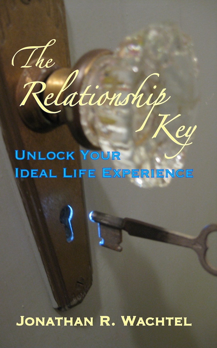The Relationship Key:  Unlock Your Ideal Life Experience, inspiring book by South Windsor, CT, Hartford County, Connecticut life coach and life consultant, relationship coach and relationship consultant, career coach and career consultant, business coach and business consultant, marketing coach and marketing consultant, SEO expert and SEO consultant, health coach and health consultant, success coach and success consultant, law of attraction coach and law of attraction consultant, international speaker and best-selling author and Kew Gardens, Queens, New York City, New York, NY life coach and life consultant, relationship coach and relationship consultant, career coach and career consultant, business coach and business consultant, marketing coach and marketing consultant, SEO expert and SEO consultant, health coach and health consultant, success coach and success consultant, law of attraction coach and law of attraction consultant, international speaker and best-selling author Jonathan R. Wachtel in South Windsor, CT, Hartford County, Connecticut, CT, Wapping, CT, Windsor, CT, East Windsor, CT, Windsor Locks, CT, Manchester, CT, Vernon, CT, West Hartford, CT, East Hartford, CT, Hartford, CT, Glastonbury, CT, Farmington, CT, Bloomfield, CT, Ellington, CT, Bolton, CT, Somers, CT, Enfield, CT, Suffield, CT, Tolland, CT, Willington, CT, Stafford, CT, Granby, CT, Addison, CT, Wethersfield, CT, Newington, CT, Simsbury, CT, Avon, CT, East Granby, CT, Canton, CT, Marlborough, CT, Rocky Hill, CT, Cromwell, CT, Andover, CT, Coventry, CT, New Britain, CT, Berlin, CT, Kensington, CT, East Hampton, CT, Portland, CT, Middletown, CT, Middlefield, CT, Hebron, CT, Columbia, CT, Mansfield, CT, Colchester, CT, Lebanon, CT, Windham, CT, Chaplin, CT, Hampton, CT, Ashford, CT, Eastford, CT, Union, CT, Hartland, CT, Barkhamsted, CT, Southington, CT, Bristol, CT, Meriden, CT, Cheshire, CT, Durham, CT, Wallingford, CT, Northford, CT, Hamden, CT, Bozrah, CT, Sprague, CT, Lisbon, CT, Salem, CT, East Haddam, CT, Chester, CT, Lyme, CT, Essex, CT, Montville, CT, Norwich, CT, Preston, CT, Ledyard, CT, New London, CT, Lisbon, CT, Plainfield, CT, Brooklyn, CT, Pomfret, CT, Woodstock, CT, Putnam, CT, Killingly, CT, Sterling, CT, North Stonington, CT, Stonington, CT, East Lyme, CT, Old Lyme, CT, Old Saybrook, CT, Madison, CT, Guilford, CT, North Branford, CT, Branford, CT, New Haven, CT, West Haven, CT, Wolcott, CT, Waterbury, CT, Naugatuck, CT, Middlebury, CT, Woodbury, CT, Watertown, CT, Thomaston, CT, Burlington, CT, Harwinton, CT, Torrington, CT,  New Hartford, CT, Winchester, CT, Colebrook, CT, Norfolk, CT, Goshen, CT, Litchfield, CT, Morris, CT, Bethlehem, CT, Southbury, CT, Cornwall, CT, Warren, CT, Canaan, CT, North Canaan, CT, Salisbury, CT, Sharon, CT, Kent, CT, Roxbury, CT, New Milford, CT, Brookfield, CT, Fairfield, CT, Newtown, CT, Monroe, CT, Shelton, CT, Milford, CT, Trumbull, CT, Bridgeport, CT, Bethel, CT, Redding, CT, Danbury, CT, New Fairfield, CT, Ridgefield, CT, Wilton, CT, Westport, CT, Norwalk, CT, New Canaan, CT, Darien, CT, Stamford, CT, Greenwich, CT, Agawam, MA, East Longmeadow, MA, Springfield, MA, Southwick, MA, Granville, MA, Tolland, MA, Westfield, MA, Chicopee, MA, Wilbraham, MA, Ludlow, MA, Monson, MA, Wales, MA, Holland, MA, Brimfield, MA, Palmer, MA, Ludlow, MA, Holyoke, MA, Russell, MA, Blandford, MA, formerly in Kew Gardens, Queens, New York City, New York, NY, near the Upper East Side of Manhattan, near Chelsea, NY, near Westchester, NY, near the Hamptons, on Long Island, NY, serving South Windsor, CT, Hartford County, Connecticut, CT, Wapping, CT, Windsor, CT, East Windsor, CT, Windsor Locks, CT, Manchester, CT, Vernon, CT, West Hartford, CT, East Hartford, CT, Hartford, CT, Glastonbury, CT, Farmington, CT, Bloomfield, CT, Ellington, CT, Bolton, CT, Somers, CT, Enfield, CT, Suffield, CT, Tolland, CT, Willington, CT, Stafford, CT, Granby, CT, Addison, CT, Wethersfield, CT, Newington, CT, Simsbury, CT, Avon, CT, East Granby, CT, Canton, CT, Marlborough, CT, Rocky Hill, CT, Cromwell, CT, Andover, CT, Coventry, CT, New Britain, CT, Berlin, CT, Kensington, CT, East Hampton, CT, Portland, CT, Middletown, CT, Middlefield, CT, Hebron, CT, Columbia, CT, Mansfield, CT, Colchester, CT, Lebanon, CT, Windham, CT, Chaplin, CT, Hampton, CT, Ashford, CT, Eastford, CT, Union, CT, Hartland, CT, Barkhamsted, CT, Southington, CT, Bristol, CT, Meriden, CT, Cheshire, CT, Durham, CT, Wallingford, CT, Northford, CT, Hamden, CT, Bozrah, CT, Sprague, CT, Lisbon, CT, Salem, CT, East Haddam, CT, Chester, CT, Lyme, CT, Essex, CT, Montville, CT, Norwich, CT, Preston, CT, Ledyard, CT, New London, CT, Lisbon, CT, Plainfield, CT, Brooklyn, CT, Pomfret, CT, Woodstock, CT, Putnam, CT, Killingly, CT, Sterling, CT, North Stonington, CT, Stonington, CT, East Lyme, CT, Old Lyme, CT, Old Saybrook, CT, Madison, CT, Guilford, CT, North Branford, CT, Branford, CT, New Haven, CT, West Haven, CT, Wolcott, CT, Waterbury, CT, Naugatuck, CT, Middlebury, CT, Woodbury, CT, Watertown, CT, Thomaston, CT, Burlington, CT, Harwinton, CT, Torrington, CT,  New Hartford, CT, Winchester, CT, Colebrook, CT, Norfolk, CT, Goshen, CT, Litchfield, CT, Morris, CT, Bethlehem, CT, Southbury, CT, Cornwall, CT, Warren, CT, Canaan, CT, North Canaan, CT, Salisbury, CT, Sharon, CT, Kent, CT, Roxbury, CT, New Milford, CT, Brookfield, CT, Fairfield, CT, Newtown, CT, Monroe, CT, Shelton, CT, Milford, CT, Trumbull, CT, Bridgeport, CT, Bethel, CT, Redding, CT, Danbury, CT, New Fairfield, CT, Ridgefield, CT, Wilton, CT, Westport, CT, Norwalk, CT, New Canaan, CT, Darien, CT, Stamford, CT, Greenwich, CT, Agawam, MA, East Longmeadow, MA, Springfield, MA, Southwick, MA, Granville, MA, Tolland, MA, Westfield, MA, Chicopee, MA, Wilbraham, MA, Ludlow, MA, Monson, MA, Wales, MA, Holland, MA, Brimfield, MA, Palmer, MA, Ludlow, MA, Holyoke, MA, Russell, MA, Blandford, MA, and also Kew Gardens, NY, Forest Hills, NY, Forest Hills Gardens, NY, Kew Garden Hills, NY, all of Queens, NY, Brooklyn, NY, Manhattan, NY, Nassau County, Long Island, NY, Suffolk County, Long Island, NY, Staten Island, the Bronx, all of New York State, Connecticut, Massachusetts, and surrounding areas, and everywhere on the phone and online, who offers life coaching and life consulting, relationship coaching and relationship consulting, career coaching and career consulting, business coaching and business consulting, marketing coaching and marketing consulting, SEO expertise and SEO consulting, health coaching and health consulting, success coaching and success consulting, law of attraction coaching and law of attraction consulting, and more in South Windsor, CT, Hartford County, Connecticut, CT, Wapping, CT, Windsor, CT, East Windsor, CT, Windsor Locks, CT, Manchester, CT, Vernon, CT, West Hartford, CT, East Hartford, CT, Hartford, CT, Glastonbury, CT, Farmington, CT, Bloomfield, CT, Ellington, CT, Bolton, CT, Somers, CT, Enfield, CT, Suffield, CT, Tolland, CT, Willington, CT, Stafford, CT, Granby, CT, Addison, CT, Wethersfield, CT, Newington, CT, Simsbury, CT, Avon, CT, East Granby, CT, Canton, CT, Marlborough, CT, Rocky Hill, CT, Cromwell, CT, Andover, CT, Coventry, CT, New Britain, CT, Berlin, CT, Kensington, CT, East Hampton, CT, Portland, CT, Middletown, CT, Middlefield, CT, Hebron, CT, Columbia, CT, Mansfield, CT, Colchester, CT, Lebanon, CT, Windham, CT, Chaplin, CT, Hampton, CT, Ashford, CT, Eastford, CT, Union, CT, Hartland, CT, Barkhamsted, CT, Southington, CT, Bristol, CT, Meriden, CT, Cheshire, CT, Durham, CT, Wallingford, CT, Northford, CT, Hamden, CT, Bozrah, CT, Sprague, CT, Lisbon, CT, Salem, CT, East Haddam, CT, Chester, CT, Lyme, CT, Essex, CT, Montville, CT, Norwich, CT, Preston, CT, Ledyard, CT, New London, CT, Lisbon, CT, Plainfield, CT, Brooklyn, CT, Pomfret, CT, Woodstock, CT, Putnam, CT, Killingly, CT, Sterling, CT, North Stonington, CT, Stonington, CT, East Lyme, CT, Old Lyme, CT, Old Saybrook, CT, Madison, CT, Guilford, CT, North Branford, CT, Branford, CT, New Haven, CT, West Haven, CT, Wolcott, CT, Waterbury, CT, Naugatuck, CT, Middlebury, CT, Woodbury, CT, Watertown, CT, Thomaston, CT, Burlington, CT, Harwinton, CT, Torrington, CT,  New Hartford, CT, Winchester, CT, Colebrook, CT, Norfolk, CT, Goshen, CT, Litchfield, CT, Morris, CT, Bethlehem, CT, Southbury, CT, Cornwall, CT, Warren, CT, Canaan, CT, North Canaan, CT, Salisbury, CT, Sharon, CT, Kent, CT, Roxbury, CT, New Milford, CT, Brookfield, CT, Fairfield, CT, Newtown, CT, Monroe, CT, Shelton, CT, Milford, CT, Trumbull, CT, Bridgeport, CT, Bethel, CT, Redding, CT, Danbury, CT, New Fairfield, CT, Ridgefield, CT, Wilton, CT, Westport, CT, Norwalk, CT, New Canaan, CT, Darien, CT, Stamford, CT, Greenwich, CT, Agawam, MA, East Longmeadow, MA, Springfield, MA, Southwick, MA, Granville, MA, Tolland, MA, Westfield, MA, Chicopee, MA, Wilbraham, MA, Ludlow, MA, Monson, MA, Wales, MA, Holland, MA, Brimfield, MA, Palmer, MA, Ludlow, MA, Holyoke, MA, Russell, MA, Blandford, MA, formerly in Kew Gardens, Queens, New York City, New York, NY, near the Upper East Side of Manhattan, near Chelsea, NY, near Westchester, NY, near the Hamptons, on Long Island, NY, serving South Windsor, CT, Hartford County, Connecticut, CT, Wapping, CT, Windsor, CT, East Windsor, CT, Windsor Locks, CT, Manchester, CT, Vernon, CT, West Hartford, CT, East Hartford, CT, Hartford, CT, Glastonbury, CT, Farmington, CT, Bloomfield, CT, Ellington, CT, Bolton, CT, Somers, CT, Enfield, CT, Suffield, CT, Tolland, CT, Willington, CT, Stafford, CT, Granby, CT, Addison, CT, Wethersfield, CT, Newington, CT, Simsbury, CT, Avon, CT, East Granby, CT, Canton, CT, Marlborough, CT, Rocky Hill, CT, Cromwell, CT, Andover, CT, Coventry, CT, New Britain, CT, Berlin, CT, Kensington, CT, East Hampton, CT, Portland, CT, Middletown, CT, Middlefield, CT, Hebron, CT, Columbia, CT, Mansfield, CT, Colchester, CT, Lebanon, CT, Windham, CT, Chaplin, CT, Hampton, CT, Ashford, CT, Eastford, CT, Union, CT, Hartland, CT, Barkhamsted, CT, Southington, CT, Bristol, CT, Meriden, CT, Cheshire, CT, Durham, CT, Wallingford, CT, Northford, CT, Hamden, CT, Bozrah, CT, Sprague, CT, Lisbon, CT, Salem, CT, East Haddam, CT, Chester, CT, Lyme, CT, Essex, CT, Montville, CT, Norwich, CT, Preston, CT, Ledyard, CT, New London, CT, Lisbon, CT, Plainfield, CT, Brooklyn, CT, Pomfret, CT, Woodstock, CT, Putnam, CT, Killingly, CT, Sterling, CT, North Stonington, CT, Stonington, CT, East Lyme, CT, Old Lyme, CT, Old Saybrook, CT, Madison, CT, Guilford, CT, North Branford, CT, Branford, CT, New Haven, CT, West Haven, CT, Wolcott, CT, Waterbury, CT, Naugatuck, CT, Middlebury, CT, Woodbury, CT, Watertown, CT, Thomaston, CT, Burlington, CT, Harwinton, CT, Torrington, CT,  New Hartford, CT, Winchester, CT, Colebrook, CT, Norfolk, CT, Goshen, CT, Litchfield, CT, Morris, CT, Bethlehem, CT, Southbury, CT, Cornwall, CT, Warren, CT, Canaan, CT, North Canaan, CT, Salisbury, CT, Sharon, CT, Kent, CT, Roxbury, CT, New Milford, CT, Brookfield, CT, Fairfield, CT, Newtown, CT, Monroe, CT, Shelton, CT, Milford, CT, Trumbull, CT, Bridgeport, CT, Bethel, CT, Redding, CT, Danbury, CT, New Fairfield, CT, Ridgefield, CT, Wilton, CT, Westport, CT, Norwalk, CT, New Canaan, CT, Darien, CT, Stamford, CT, Greenwich, CT, Agawam, MA, East Longmeadow, MA, Springfield, MA, Southwick, MA, Granville, MA, Tolland, MA, Westfield, MA, Chicopee, MA, Wilbraham, MA, Ludlow, MA, Monson, MA, Wales, MA, Holland, MA, Brimfield, MA, Palmer, MA, Ludlow, MA, Holyoke, MA, Russell, MA, Blandford, MA, and also Kew Gardens, NY, Forest Hills, NY, Forest Hills Gardens, NY, Kew Garden Hills, NY, all of Queens, NY, Brooklyn, NY, Manhattan, NY, Nassau County, Long Island, NY, Suffolk County, Long Island, NY, Staten Island, the Bronx, all of New York State, Connecticut, Massachusetts, and surrounding areas, and everywhere on the phone and online. Seeking a psychologist, therapist, counselor, or coach in South Windsor, CT, Hartford County, Connecticut, CT, Wapping, CT, Windsor, CT, East Windsor, CT, Windsor Locks, CT, Manchester, CT, Vernon, CT, West Hartford, CT, East Hartford, CT, Hartford, CT, Glastonbury, CT, Farmington, CT, Bloomfield, CT, Ellington, CT, Bolton, CT, Somers, CT, Enfield, CT, Suffield, CT, Tolland, CT, Willington, CT, Stafford, CT, Granby, CT, Addison, CT, Wethersfield, CT, Newington, CT, Simsbury, CT, Avon, CT, East Granby, CT, Canton, CT, Marlborough, CT, Rocky Hill, CT, Cromwell, CT, Andover, CT, Coventry, CT, New Britain, CT, Berlin, CT, Kensington, CT, East Hampton, CT, Portland, CT, Middletown, CT, Middlefield, CT, Hebron, CT, Columbia, CT, Mansfield, CT, Colchester, CT, Lebanon, CT, Windham, CT, Chaplin, CT, Hampton, CT, Ashford, CT, Eastford, CT, Union, CT, Hartland, CT, Barkhamsted, CT, Southington, CT, Bristol, CT, Meriden, CT, Cheshire, CT, Durham, CT, Wallingford, CT, Northford, CT, Hamden, CT, Bozrah, CT, Sprague, CT, Lisbon, CT, Salem, CT, East Haddam, CT, Chester, CT, Lyme, CT, Essex, CT, Montville, CT, Norwich, CT, Preston, CT, Ledyard, CT, New London, CT, Lisbon, CT, Plainfield, CT, Brooklyn, CT, Pomfret, CT, Woodstock, CT, Putnam, CT, Killingly, CT, Sterling, CT, North Stonington, CT, Stonington, CT, East Lyme, CT, Old Lyme, CT, Old Saybrook, CT, Madison, CT, Guilford, CT, North Branford, CT, Branford, CT, New Haven, CT, West Haven, CT, Wolcott, CT, Waterbury, CT, Naugatuck, CT, Middlebury, CT, Woodbury, CT, Watertown, CT, Thomaston, CT, Burlington, CT, Harwinton, CT, Torrington, CT,  New Hartford, CT, Winchester, CT, Colebrook, CT, Norfolk, CT, Goshen, CT, Litchfield, CT, Morris, CT, Bethlehem, CT, Southbury, CT, Cornwall, CT, Warren, CT, Canaan, CT, North Canaan, CT, Salisbury, CT, Sharon, CT, Kent, CT, Roxbury, CT, New Milford, CT, Brookfield, CT, Fairfield, CT, Newtown, CT, Monroe, CT, Shelton, CT, Milford, CT, Trumbull, CT, Bridgeport, CT, Bethel, CT, Redding, CT, Danbury, CT, New Fairfield, CT, Ridgefield, CT, Wilton, CT, Westport, CT, Norwalk, CT, New Canaan, CT, Darien, CT, Stamford, CT, Greenwich, CT, Agawam, MA, East Longmeadow, MA, Springfield, MA, Southwick, MA, Granville, MA, Tolland, MA, Westfield, MA, Chicopee, MA, Wilbraham, MA, Ludlow, MA, Monson, MA, Wales, MA, Holland, MA, Brimfield, MA, Palmer, MA, Ludlow, MA, Holyoke, MA, Russell, MA, Blandford, MA, formerly in Kew Gardens, NY, Forest Hills, NY, Forest Hills Gardens, NY, Kew Garden Hills, NY, Queens, NY, Brooklyn, NY, Manhattan, NY, Nassau County, Long Island, NY, Suffolk County, Long Island, NY, Staten Island, the Bronx, New York City, New York State, Connecticut, Massachusetts, or surrounding areas? If you're seeking therapy, counseling, or coaching in South Windsor, CT, Hartford County, Connecticut, CT, Wapping, CT, Windsor, CT, East Windsor, CT, Windsor Locks, CT, Manchester, CT, Vernon, CT, West Hartford, CT, East Hartford, CT, Hartford, CT, Glastonbury, CT, Farmington, CT, Bloomfield, CT, Ellington, CT, Bolton, CT, Somers, CT, Enfield, CT, Suffield, CT, Tolland, CT, Willington, CT, Stafford, CT, Granby, CT, Addison, CT, Wethersfield, CT, Newington, CT, Simsbury, CT, Avon, CT, East Granby, CT, Canton, CT, Marlborough, CT, Rocky Hill, CT, Cromwell, CT, Andover, CT, Coventry, CT, New Britain, CT, Berlin, CT, Kensington, CT, East Hampton, CT, Portland, CT, Middletown, CT, Middlefield, CT, Hebron, CT, Columbia, CT, Mansfield, CT, Colchester, CT, Lebanon, CT, Windham, CT, Chaplin, CT, Hampton, CT, Ashford, CT, Eastford, CT, Union, CT, Hartland, CT, Barkhamsted, CT, Southington, CT, Bristol, CT, Meriden, CT, Cheshire, CT, Durham, CT, Wallingford, CT, Northford, CT, Hamden, CT, Bozrah, CT, Sprague, CT, Lisbon, CT, Salem, CT, East Haddam, CT, Chester, CT, Lyme, CT, Essex, CT, Montville, CT, Norwich, CT, Preston, CT, Ledyard, CT, New London, CT, Lisbon, CT, Plainfield, CT, Brooklyn, CT, Pomfret, CT, Woodstock, CT, Putnam, CT, Killingly, CT, Sterling, CT, North Stonington, CT, Stonington, CT, East Lyme, CT, Old Lyme, CT, Old Saybrook, CT, Madison, CT, Guilford, CT, North Branford, CT, Branford, CT, New Haven, CT, West Haven, CT, Wolcott, CT, Waterbury, CT, Naugatuck, CT, Middlebury, CT, Woodbury, CT, Watertown, CT, Thomaston, CT, Burlington, CT, Harwinton, CT, Torrington, CT,  New Hartford, CT, Winchester, CT, Colebrook, CT, Norfolk, CT, Goshen, CT, Litchfield, CT, Morris, CT, Bethlehem, CT, Southbury, CT, Cornwall, CT, Warren, CT, Canaan, CT, North Canaan, CT, Salisbury, CT, Sharon, CT, Kent, CT, Roxbury, CT, New Milford, CT, Brookfield, CT, Fairfield, CT, Newtown, CT, Monroe, CT, Shelton, CT, Milford, CT, Trumbull, CT, Bridgeport, CT, Bethel, CT, Redding, CT, Danbury, CT, New Fairfield, CT, Ridgefield, CT, Wilton, CT, Westport, CT, Norwalk, CT, New Canaan, CT, Darien, CT, Stamford, CT, Greenwich, CT, Agawam, MA, East Longmeadow, MA, Springfield, MA, Southwick, MA, Granville, MA, Tolland, MA, Westfield, MA, Chicopee, MA, Wilbraham, MA, Ludlow, MA, Monson, MA, Wales, MA, Holland, MA, Brimfield, MA, Palmer, MA, Ludlow, MA, Holyoke, MA, Russell, MA, Blandford, MA, or in Kew Gardens, NY, Forest Hills, NY, Forest Hills Gardens, NY, Kew Garden Hills, NY, Queens, NY, Brooklyn, NY, Manhattan, NY, Nassau County, Long Island, NY, Suffolk County, Long Island, NY, Staten Island, the Bronx, New York City, New York State, Connecticut, Massachusetts, or anywhere, contact South Windsor, CT, Hartford County, Connecticut Life Coach and New York Life Coach Jonathan.