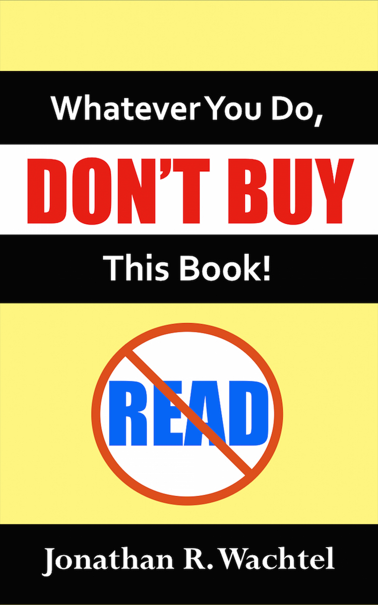 Whatever You Do, Don't Buy This Book, inspirational ebook by South Windsor, CT, Hartford County, Connecticut life coach and life consultant, relationship coach and relationship consultant, career coach and career consultant, business coach and business consultant, marketing coach and marketing consultant, SEO expert and SEO consultant, health coach and health consultant, success coach and success consultant, law of attraction coach and law of attraction consultant, international speaker and best-selling author and Kew Gardens, Queens, New York City, New York, NY life coach and life consultant, relationship coach and relationship consultant, career coach and career consultant, business coach and business consultant, marketing coach and marketing consultant, SEO expert and SEO consultant, health coach and health consultant, success coach and success consultant, law of attraction coach and law of attraction consultant, international speaker and best-selling author Jonathan R. Wachtel in South Windsor, CT, Hartford County, Connecticut, CT, Wapping, CT, Windsor, CT, East Windsor, CT, Windsor Locks, CT, Manchester, CT, Vernon, CT, West Hartford, CT, East Hartford, CT, Hartford, CT, Glastonbury, CT, Farmington, CT, Bloomfield, CT, Ellington, CT, Bolton, CT, Somers, CT, Enfield, CT, Suffield, CT, Tolland, CT, Willington, CT, Stafford, CT, Granby, CT, Addison, CT, Wethersfield, CT, Newington, CT, Simsbury, CT, Avon, CT, East Granby, CT, Canton, CT, Marlborough, CT, Rocky Hill, CT, Cromwell, CT, Andover, CT, Coventry, CT, New Britain, CT, Berlin, CT, Kensington, CT, East Hampton, CT, Portland, CT, Middletown, CT, Middlefield, CT, Hebron, CT, Columbia, CT, Mansfield, CT, Colchester, CT, Lebanon, CT, Windham, CT, Chaplin, CT, Hampton, CT, Ashford, CT, Eastford, CT, Union, CT, Hartland, CT, Barkhamsted, CT, Southington, CT, Bristol, CT, Meriden, CT, Cheshire, CT, Durham, CT, Wallingford, CT, Northford, CT, Hamden, CT, Bozrah, CT, Sprague, CT, Lisbon, CT, Salem, CT, East Haddam, CT, Chester, CT, Lyme, CT, Essex, CT, Montville, CT, Norwich, CT, Preston, CT, Ledyard, CT, New London, CT, Lisbon, CT, Plainfield, CT, Brooklyn, CT, Pomfret, CT, Woodstock, CT, Putnam, CT, Killingly, CT, Sterling, CT, North Stonington, CT, Stonington, CT, East Lyme, CT, Old Lyme, CT, Old Saybrook, CT, Madison, CT, Guilford, CT, North Branford, CT, Branford, CT, New Haven, CT, West Haven, CT, Wolcott, CT, Waterbury, CT, Naugatuck, CT, Middlebury, CT, Woodbury, CT, Watertown, CT, Thomaston, CT, Burlington, CT, Harwinton, CT, Torrington, CT,  New Hartford, CT, Winchester, CT, Colebrook, CT, Norfolk, CT, Goshen, CT, Litchfield, CT, Morris, CT, Bethlehem, CT, Southbury, CT, Cornwall, CT, Warren, CT, Canaan, CT, North Canaan, CT, Salisbury, CT, Sharon, CT, Kent, CT, Roxbury, CT, New Milford, CT, Brookfield, CT, Fairfield, CT, Newtown, CT, Monroe, CT, Shelton, CT, Milford, CT, Trumbull, CT, Bridgeport, CT, Bethel, CT, Redding, CT, Danbury, CT, New Fairfield, CT, Ridgefield, CT, Wilton, CT, Westport, CT, Norwalk, CT, New Canaan, CT, Darien, CT, Stamford, CT, Greenwich, CT, Agawam, MA, East Longmeadow, MA, Springfield, MA, Southwick, MA, Granville, MA, Tolland, MA, Westfield, MA, Chicopee, MA, Wilbraham, MA, Ludlow, MA, Monson, MA, Wales, MA, Holland, MA, Brimfield, MA, Palmer, MA, Ludlow, MA, Holyoke, MA, Russell, MA, Blandford, MA, formerly in Kew Gardens, Queens, New York City, New York, NY, near the Upper East Side of Manhattan, near Chelsea, NY, near Westchester, NY, near the Hamptons, on Long Island, NY, serving South Windsor, CT, Hartford County, Connecticut, CT, Wapping, CT, Windsor, CT, East Windsor, CT, Windsor Locks, CT, Manchester, CT, Vernon, CT, West Hartford, CT, East Hartford, CT, Hartford, CT, Glastonbury, CT, Farmington, CT, Bloomfield, CT, Ellington, CT, Bolton, CT, Somers, CT, Enfield, CT, Suffield, CT, Tolland, CT, Willington, CT, Stafford, CT, Granby, CT, Addison, CT, Wethersfield, CT, Newington, CT, Simsbury, CT, Avon, CT, East Granby, CT, Canton, CT, Marlborough, CT, Rocky Hill, CT, Cromwell, CT, Andover, CT, Coventry, CT, New Britain, CT, Berlin, CT, Kensington, CT, East Hampton, CT, Portland, CT, Middletown, CT, Middlefield, CT, Hebron, CT, Columbia, CT, Mansfield, CT, Colchester, CT, Lebanon, CT, Windham, CT, Chaplin, CT, Hampton, CT, Ashford, CT, Eastford, CT, Union, CT, Hartland, CT, Barkhamsted, CT, Southington, CT, Bristol, CT, Meriden, CT, Cheshire, CT, Durham, CT, Wallingford, CT, Northford, CT, Hamden, CT, Bozrah, CT, Sprague, CT, Lisbon, CT, Salem, CT, East Haddam, CT, Chester, CT, Lyme, CT, Essex, CT, Montville, CT, Norwich, CT, Preston, CT, Ledyard, CT, New London, CT, Lisbon, CT, Plainfield, CT, Brooklyn, CT, Pomfret, CT, Woodstock, CT, Putnam, CT, Killingly, CT, Sterling, CT, North Stonington, CT, Stonington, CT, East Lyme, CT, Old Lyme, CT, Old Saybrook, CT, Madison, CT, Guilford, CT, North Branford, CT, Branford, CT, New Haven, CT, West Haven, CT, Wolcott, CT, Waterbury, CT, Naugatuck, CT, Middlebury, CT, Woodbury, CT, Watertown, CT, Thomaston, CT, Burlington, CT, Harwinton, CT, Torrington, CT,  New Hartford, CT, Winchester, CT, Colebrook, CT, Norfolk, CT, Goshen, CT, Litchfield, CT, Morris, CT, Bethlehem, CT, Southbury, CT, Cornwall, CT, Warren, CT, Canaan, CT, North Canaan, CT, Salisbury, CT, Sharon, CT, Kent, CT, Roxbury, CT, New Milford, CT, Brookfield, CT, Fairfield, CT, Newtown, CT, Monroe, CT, Shelton, CT, Milford, CT, Trumbull, CT, Bridgeport, CT, Bethel, CT, Redding, CT, Danbury, CT, New Fairfield, CT, Ridgefield, CT, Wilton, CT, Westport, CT, Norwalk, CT, New Canaan, CT, Darien, CT, Stamford, CT, Greenwich, CT, Agawam, MA, East Longmeadow, MA, Springfield, MA, Southwick, MA, Granville, MA, Tolland, MA, Westfield, MA, Chicopee, MA, Wilbraham, MA, Ludlow, MA, Monson, MA, Wales, MA, Holland, MA, Brimfield, MA, Palmer, MA, Ludlow, MA, Holyoke, MA, Russell, MA, Blandford, MA, and also Kew Gardens, NY, Forest Hills, NY, Forest Hills Gardens, NY, Kew Garden Hills, NY, all of Queens, NY, Brooklyn, NY, Manhattan, NY, Nassau County, Long Island, NY, Suffolk County, Long Island, NY, Staten Island, the Bronx, all of New York State, Connecticut, Massachusetts, and surrounding areas, and everywhere over the phone and online, who offers life coaching and life consulting, relationship coaching and relationship consulting, career coaching and career consulting, business coaching and business consulting, marketing coaching and marketing consulting, SEO expertise and SEO consulting, health coaching and health consulting, success coaching and success consulting, law of attraction coaching and law of attraction consulting, and more in South Windsor, CT, Hartford County, Connecticut, CT, Wapping, CT, Windsor, CT, East Windsor, CT, Windsor Locks, CT, Manchester, CT, Vernon, CT, West Hartford, CT, East Hartford, CT, Hartford, CT, Glastonbury, CT, Farmington, CT, Bloomfield, CT, Ellington, CT, Bolton, CT, Somers, CT, Enfield, CT, Suffield, CT, Tolland, CT, Willington, CT, Stafford, CT, Granby, CT, Addison, CT, Wethersfield, CT, Newington, CT, Simsbury, CT, Avon, CT, East Granby, CT, Canton, CT, Marlborough, CT, Rocky Hill, CT, Cromwell, CT, Andover, CT, Coventry, CT, New Britain, CT, Berlin, CT, Kensington, CT, East Hampton, CT, Portland, CT, Middletown, CT, Middlefield, CT, Hebron, CT, Columbia, CT, Mansfield, CT, Colchester, CT, Lebanon, CT, Windham, CT, Chaplin, CT, Hampton, CT, Ashford, CT, Eastford, CT, Union, CT, Hartland, CT, Barkhamsted, CT, Southington, CT, Bristol, CT, Meriden, CT, Cheshire, CT, Durham, CT, Wallingford, CT, Northford, CT, Hamden, CT, Bozrah, CT, Sprague, CT, Lisbon, CT, Salem, CT, East Haddam, CT, Chester, CT, Lyme, CT, Essex, CT, Montville, CT, Norwich, CT, Preston, CT, Ledyard, CT, New London, CT, Lisbon, CT, Plainfield, CT, Brooklyn, CT, Pomfret, CT, Woodstock, CT, Putnam, CT, Killingly, CT, Sterling, CT, North Stonington, CT, Stonington, CT, East Lyme, CT, Old Lyme, CT, Old Saybrook, CT, Madison, CT, Guilford, CT, North Branford, CT, Branford, CT, New Haven, CT, West Haven, CT, Wolcott, CT, Waterbury, CT, Naugatuck, CT, Middlebury, CT, Woodbury, CT, Watertown, CT, Thomaston, CT, Burlington, CT, Harwinton, CT, Torrington, CT,  New Hartford, CT, Winchester, CT, Colebrook, CT, Norfolk, CT, Goshen, CT, Litchfield, CT, Morris, CT, Bethlehem, CT, Southbury, CT, Cornwall, CT, Warren, CT, Canaan, CT, North Canaan, CT, Salisbury, CT, Sharon, CT, Kent, CT, Roxbury, CT, New Milford, CT, Brookfield, CT, Fairfield, CT, Newtown, CT, Monroe, CT, Shelton, CT, Milford, CT, Trumbull, CT, Bridgeport, CT, Bethel, CT, Redding, CT, Danbury, CT, New Fairfield, CT, Ridgefield, CT, Wilton, CT, Westport, CT, Norwalk, CT, New Canaan, CT, Darien, CT, Stamford, CT, Greenwich, CT, Agawam, MA, East Longmeadow, MA, Springfield, MA, Southwick, MA, Granville, MA, Tolland, MA, Westfield, MA, Chicopee, MA, Wilbraham, MA, Ludlow, MA, Monson, MA, Wales, MA, Holland, MA, Brimfield, MA, Palmer, MA, Ludlow, MA, Holyoke, MA, Russell, MA, Blandford, MA, or in Kew Gardens, Queens, New York City, New York, NY, near the Upper East Side of Manhattan, near Chelsea, NY, near Westchester, NY, near the Hamptons, on Long Island, NY, serving South Windsor, CT, Hartford County, Connecticut, CT, Wapping, CT, Windsor, CT, East Windsor, CT, Windsor Locks, CT, Manchester, CT, Vernon, CT, West Hartford, CT, East Hartford, CT, Hartford, CT, Glastonbury, CT, Farmington, CT, Bloomfield, CT, Ellington, CT, Bolton, CT, Somers, CT, Enfield, CT, Suffield, CT, Tolland, CT, Willington, CT, Stafford, CT, Granby, CT, Addison, CT, Wethersfield, CT, Newington, CT, Simsbury, CT, Avon, CT, East Granby, CT, Canton, CT, Marlborough, CT, Rocky Hill, CT, Cromwell, CT, Andover, CT, Coventry, CT, New Britain, CT, Berlin, CT, Kensington, CT, East Hampton, CT, Portland, CT, Middletown, CT, Middlefield, CT, Hebron, CT, Columbia, CT, Mansfield, CT, Colchester, CT, Lebanon, CT, Windham, CT, Chaplin, CT, Hampton, CT, Ashford, CT, Eastford, CT, Union, CT, Hartland, CT, Barkhamsted, CT, Southington, CT, Bristol, CT, Meriden, CT, Cheshire, CT, Durham, CT, Wallingford, CT, Northford, CT, Hamden, CT, Bozrah, CT, Sprague, CT, Lisbon, CT, Salem, CT, East Haddam, CT, Chester, CT, Lyme, CT, Essex, CT, Montville, CT, Norwich, CT, Preston, CT, Ledyard, CT, New London, CT, Lisbon, CT, Plainfield, CT, Brooklyn, CT, Pomfret, CT, Woodstock, CT, Putnam, CT, Killingly, CT, Sterling, CT, North Stonington, CT, Stonington, CT, East Lyme, CT, Old Lyme, CT, Old Saybrook, CT, Madison, CT, Guilford, CT, North Branford, CT, Branford, CT, New Haven, CT, West Haven, CT, Wolcott, CT, Waterbury, CT, Naugatuck, CT, Middlebury, CT, Woodbury, CT, Watertown, CT, Thomaston, CT, Burlington, CT, Harwinton, CT, Torrington, CT,  New Hartford, CT, Winchester, CT, Colebrook, CT, Norfolk, CT, Goshen, CT, Litchfield, CT, Morris, CT, Bethlehem, CT, Southbury, CT, Cornwall, CT, Warren, CT, Canaan, CT, North Canaan, CT, Salisbury, CT, Sharon, CT, Kent, CT, Roxbury, CT, New Milford, CT, Brookfield, CT, Fairfield, CT, Newtown, CT, Monroe, CT, Shelton, CT, Milford, CT, Trumbull, CT, Bridgeport, CT, Bethel, CT, Redding, CT, Danbury, CT, New Fairfield, CT, Ridgefield, CT, Wilton, CT, Westport, CT, Norwalk, CT, New Canaan, CT, Darien, CT, Stamford, CT, Greenwich, CT, Agawam, MA, East Longmeadow, MA, Springfield, MA, Southwick, MA, Granville, MA, Tolland, MA, Westfield, MA, Chicopee, MA, Wilbraham, MA, Ludlow, MA, Monson, MA, Wales, MA, Holland, MA, Brimfield, MA, Palmer, MA, Ludlow, MA, Holyoke, MA, Russell, MA, Blandford, MA, and also Kew Gardens, NY, Forest Hills, NY, Forest Hills Gardens, NY, Kew Garden Hills, NY, all of Queens, NY, Brooklyn, NY, Manhattan, NY, Nassau County, Long Island, NY, Suffolk County, Long Island, NY, Staten Island, the Bronx, all of New York State, Connecticut, Massachusetts, and surrounding areas, and everywhere over the phone and online. Seeking a psychologist, therapist, counselor, or coach in South Windsor, CT, Hartford County, Connecticut, CT, Wapping, CT, Windsor, CT, East Windsor, CT, Windsor Locks, CT, Manchester, CT, Vernon, CT, West Hartford, CT, East Hartford, CT, Hartford, CT, Glastonbury, CT, Farmington, CT, Bloomfield, CT, Ellington, CT, Bolton, CT, Somers, CT, Enfield, CT, Suffield, CT, Tolland, CT, Willington, CT, Stafford, CT, Granby, CT, Addison, CT, Wethersfield, CT, Newington, CT, Simsbury, CT, Avon, CT, East Granby, CT, Canton, CT, Marlborough, CT, Rocky Hill, CT, Cromwell, CT, Andover, CT, Coventry, CT, New Britain, CT, Berlin, CT, Kensington, CT, East Hampton, CT, Portland, CT, Middletown, CT, Middlefield, CT, Hebron, CT, Columbia, CT, Mansfield, CT, Colchester, CT, Lebanon, CT, Windham, CT, Chaplin, CT, Hampton, CT, Ashford, CT, Eastford, CT, Union, CT, Hartland, CT, Barkhamsted, CT, Southington, CT, Bristol, CT, Meriden, CT, Cheshire, CT, Durham, CT, Wallingford, CT, Northford, CT, Hamden, CT, Bozrah, CT, Sprague, CT, Lisbon, CT, Salem, CT, East Haddam, CT, Chester, CT, Lyme, CT, Essex, CT, Montville, CT, Norwich, CT, Preston, CT, Ledyard, CT, New London, CT, Lisbon, CT, Plainfield, CT, Brooklyn, CT, Pomfret, CT, Woodstock, CT, Putnam, CT, Killingly, CT, Sterling, CT, North Stonington, CT, Stonington, CT, East Lyme, CT, Old Lyme, CT, Old Saybrook, CT, Madison, CT, Guilford, CT, North Branford, CT, Branford, CT, New Haven, CT, West Haven, CT, Wolcott, CT, Waterbury, CT, Naugatuck, CT, Middlebury, CT, Woodbury, CT, Watertown, CT, Thomaston, CT, Burlington, CT, Harwinton, CT, Torrington, CT,  New Hartford, CT, Winchester, CT, Colebrook, CT, Norfolk, CT, Goshen, CT, Litchfield, CT, Morris, CT, Bethlehem, CT, Southbury, CT, Cornwall, CT, Warren, CT, Canaan, CT, North Canaan, CT, Salisbury, CT, Sharon, CT, Kent, CT, Roxbury, CT, New Milford, CT, Brookfield, CT, Fairfield, CT, Newtown, CT, Monroe, CT, Shelton, CT, Milford, CT, Trumbull, CT, Bridgeport, CT, Bethel, CT, Redding, CT, Danbury, CT, New Fairfield, CT, Ridgefield, CT, Wilton, CT, Westport, CT, Norwalk, CT, New Canaan, CT, Darien, CT, Stamford, CT, Greenwich, CT, Agawam, MA, East Longmeadow, MA, Springfield, MA, Southwick, MA, Granville, MA, Tolland, MA, Westfield, MA, Chicopee, MA, Wilbraham, MA, Ludlow, MA, Monson, MA, Wales, MA, Holland, MA, Brimfield, MA, Palmer, MA, Ludlow, MA, Holyoke, MA, Russell, MA, Blandford, MA, formerly in Kew Gardens, NY, Forest Hills, NY, Forest Hills Gardens, NY, Kew Garden Hills, NY, Queens, NY, Brooklyn, NY, Manhattan, NY, Nassau County, Long Island, NY, Suffolk County, Long Island, NY, Staten Island, the Bronx, New York City, New York State, Connecticut, Massachusetts, or anywhere? If you're seeking therapy, counseling, or coaching in South Windsor, CT, Hartford County, Connecticut, CT, Wapping, CT, Windsor, CT, East Windsor, CT, Windsor Locks, CT, Manchester, CT, Vernon, CT, West Hartford, CT, East Hartford, CT, Hartford, CT, Glastonbury, CT, Farmington, CT, Bloomfield, CT, Ellington, CT, Bolton, CT, Somers, CT, Enfield, CT, Suffield, CT, Tolland, CT, Willington, CT, Stafford, CT, Granby, CT, Addison, CT, Wethersfield, CT, Newington, CT, Simsbury, CT, Avon, CT, East Granby, CT, Canton, CT, Marlborough, CT, Rocky Hill, CT, Cromwell, CT, Andover, CT, Coventry, CT, New Britain, CT, Berlin, CT, Kensington, CT, East Hampton, CT, Portland, CT, Middletown, CT, Middlefield, CT, Hebron, CT, Columbia, CT, Mansfield, CT, Colchester, CT, Lebanon, CT, Windham, CT, Chaplin, CT, Hampton, CT, Ashford, CT, Eastford, CT, Union, CT, Hartland, CT, Barkhamsted, CT, Southington, CT, Bristol, CT, Meriden, CT, Cheshire, CT, Durham, CT, Wallingford, CT, Northford, CT, Hamden, CT, Bozrah, CT, Sprague, CT, Lisbon, CT, Salem, CT, East Haddam, CT, Chester, CT, Lyme, CT, Essex, CT, Montville, CT, Norwich, CT, Preston, CT, Ledyard, CT, New London, CT, Lisbon, CT, Plainfield, CT, Brooklyn, CT, Pomfret, CT, Woodstock, CT, Putnam, CT, Killingly, CT, Sterling, CT, North Stonington, CT, Stonington, CT, East Lyme, CT, Old Lyme, CT, Old Saybrook, CT, Madison, CT, Guilford, CT, North Branford, CT, Branford, CT, New Haven, CT, West Haven, CT, Wolcott, CT, Waterbury, CT, Naugatuck, CT, Middlebury, CT, Woodbury, CT, Watertown, CT, Thomaston, CT, Burlington, CT, Harwinton, CT, Torrington, CT,  New Hartford, CT, Winchester, CT, Colebrook, CT, Norfolk, CT, Goshen, CT, Litchfield, CT, Morris, CT, Bethlehem, CT, Southbury, CT, Cornwall, CT, Warren, CT, Canaan, CT, North Canaan, CT, Salisbury, CT, Sharon, CT, Kent, CT, Roxbury, CT, New Milford, CT, Brookfield, CT, Fairfield, CT, Newtown, CT, Monroe, CT, Shelton, CT, Milford, CT, Trumbull, CT, Bridgeport, CT, Bethel, CT, Redding, CT, Danbury, CT, New Fairfield, CT, Ridgefield, CT, Wilton, CT, Westport, CT, Norwalk, CT, New Canaan, CT, Darien, CT, Stamford, CT, Greenwich, CT, Agawam, MA, East Longmeadow, MA, Springfield, MA, Southwick, MA, Granville, MA, Tolland, MA, Westfield, MA, Chicopee, MA, Wilbraham, MA, Ludlow, MA, Monson, MA, Wales, MA, Holland, MA, Brimfield, MA, Palmer, MA, Ludlow, MA, Holyoke, MA, Russell, MA, Blandford, MA, or in Kew Gardens, NY, Forest Hills, NY, Forest Hills Gardens, NY, Kew Garden Hills, NY, Queens, NY, Brooklyn, NY, Manhattan, NY, Nassau County, Long Island, NY, Suffolk County, Long Island, NY, Staten Island, the Bronx, New York City, New York State, Connecticut, Massachusetts, or surrounding areas, contact South Windsor, CT, Hartford County, Connecticut Life Coach and New York Life Coach Jonathan.